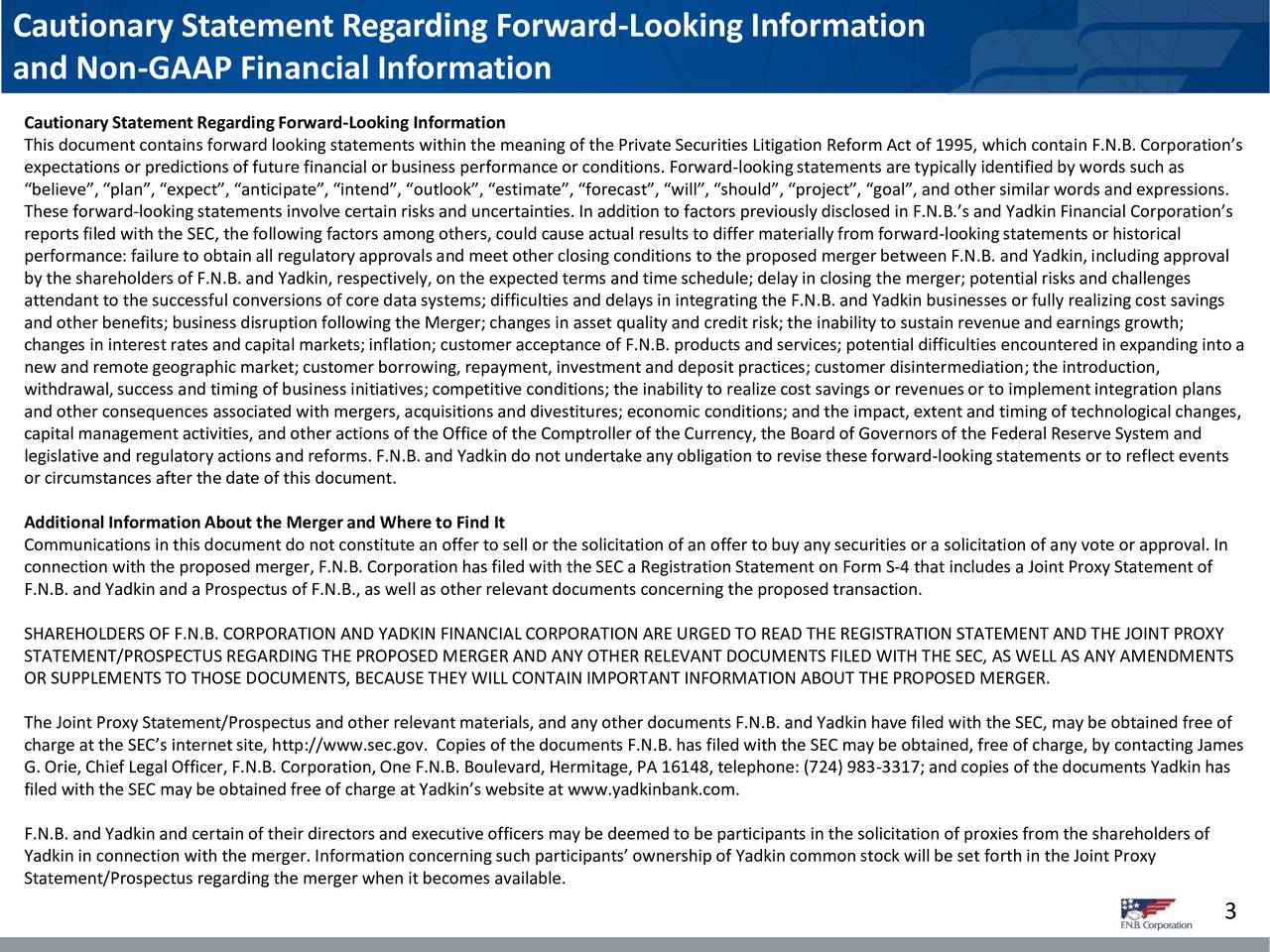 and Non-GAAP Financial Information Cautionary StatementRegarding Forward-Looking Information This document contains forward looking statements within the meaning of the Private Securities Litigation Reform Act of 1995, which contain F.N.B. Corporations expectations or predictions of future financial or business performance or conditions. Forward-lookingstatements are typically identified by words such as believe, plan, expect, anticipate, intend, outlook, estimate, forecast, will, should, project, goal, and other similar words and expressions. These forward-looking statements involve certain risks and uncertainties. In addition to factors previously disclosed in F.N.B.s and Yadkin Financial Corporations reports filed with the SEC, the following factors among others, could cause actual results to differ materially from forward-lookingstatements or historical performance:failure to obtain all regulatory approvals and meet other closing conditions to the proposed merger between F.N.B. and Yadkin, including approval by the shareholdersof F.N.B. and Yadkin, respectively, on the expected terms and time schedule; delay in closing the merger; potential risks and challenges attendant to the successful conversions of core data systems; difficulties and delays in integrating the F.N.B. and Yadkin businesses or fully realizing cost savings and other benefits; business disruption following the Merger; changes in asset quality and credit risk; the inability to sustain revenue and earnings growth; changes in interest rates and capital markets; inflation; customer acceptance of F.N.B. products and services; potential difficulties encountered in expanding into a new and remote geographic market; customer borrowing, repayment, investment and deposit practices; customer disintermediation;the introduction, withdrawal, success and timing of business initiatives; competitive conditions; the inability to realize cost savings or revenuesor to implement integration plans and other consequen