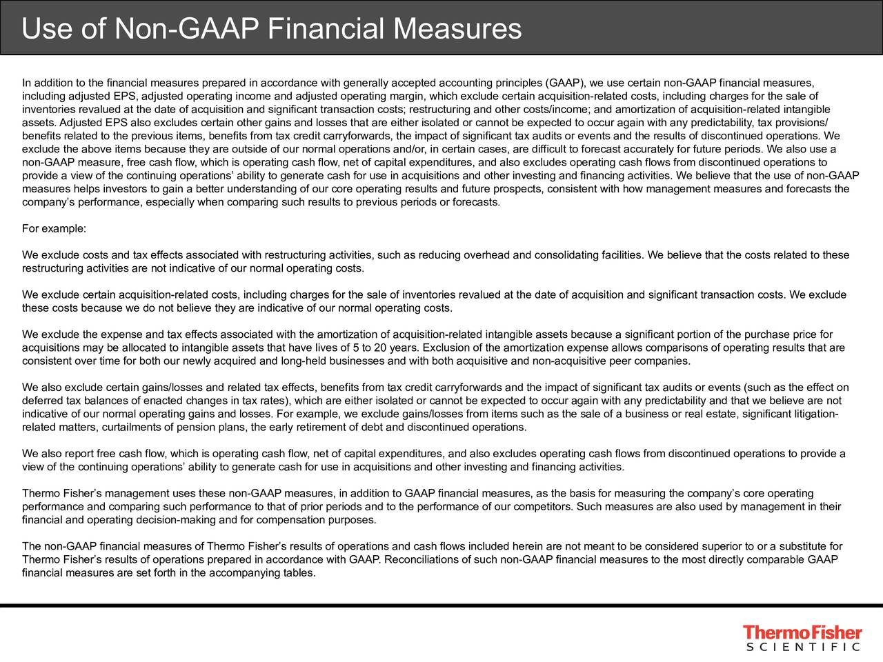 In addition to the financial measures prepared in accordance with generally accepted accounting principles (GAAP), we use certain non-GAAP financial measures, including adjusted EPS, adjusted operating income and adjusted operating margin, which exclude certain acquisition-related costs, including charges for the sale of inventories revalued at the date of acquisition and significant transaction costs; restructuring and other costs/income; and amortization of acquisition-related intangible assets. Adjusted EPS also excludes certain other gains and losses that are either isolated or cannot be expected to occur again with any predictability, tax provisions/ benefits related to the previous items, benefits from tax credit carryforwards, the impact of significant tax audits or events and the results of discontinued operations. We exclude the above items because they are outside of our normal operations and/or, in certain cases, are difficult to forecast accurately for future periods. We also use a non-GAAP measure, free cash flow, which is operating cash flow, net of capital expenditures, and also excludes operating cash flows from discontinued operations to provide a view of the continuing operations ability to generate cash for use in acquisitions and other investing and financing activities. We believe that the use of non-GAAP measures helps investors to gain a better understanding of our core operating results and future prospects, consistent with how management measures and forecasts the companys performance, especially when comparing such results to previous periods or forecasts. For example: We exclude costs and tax effects associated with restructuring activities, such as reducing overhead and consolidating facilities. We believe that the costs related to these restructuring activities are not indicative of our normal operating costs. We exclude certain acquisition-related costs, including charges for the sale of inventories revalued at the date of acquisition a