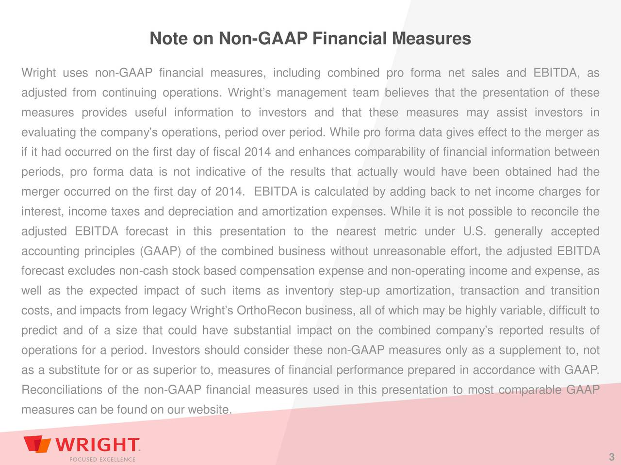 Wright uses non-GAAP financial measures, including combined pro forma net sales and EBITDA, as adjusted from continuing operations. Wrights management team believes that the presentation of these measures provides useful information to investors and that these measures may assist investors in evaluating the companys operations, period over period. While pro forma data gives effect to the merger as if it had occurred on the first day of fiscal 2014 and enhances comparability of financial information between periods, pro forma data is not indicative of the results that actually would have been obtained had the merger occurred on the first day of 2014. EBITDA is calculated by adding back to net income charges for interest, income taxes and depreciation and amortization expenses. While it is not possible to reconcile the adjusted EBITDA forecast in this presentation to the nearest metric under U.S. generally accepted accounting principles (GAAP) of the combined business without unreasonable effort, the adjusted EBITDA forecast excludes non-cash stock based compensation expense and non-operating income and expense, as well as the expected impact of such items as inventory step-up amortization, transaction and transition costs, and impacts from legacy Wrights OrthoRecon business, all of which may be highly variable, difficult to predict and of a size that could have substantial impact on the combined companys reported results of operations for a period. Investors should consider these non-GAAP measures only as a supplement to, not as a substitute for or as superior to, measures of financial performance prepared in accordance with GAAP. Reconciliations of the non-GAAP financial measures used in this presentation to most comparable GAAP measures can be found on our website.