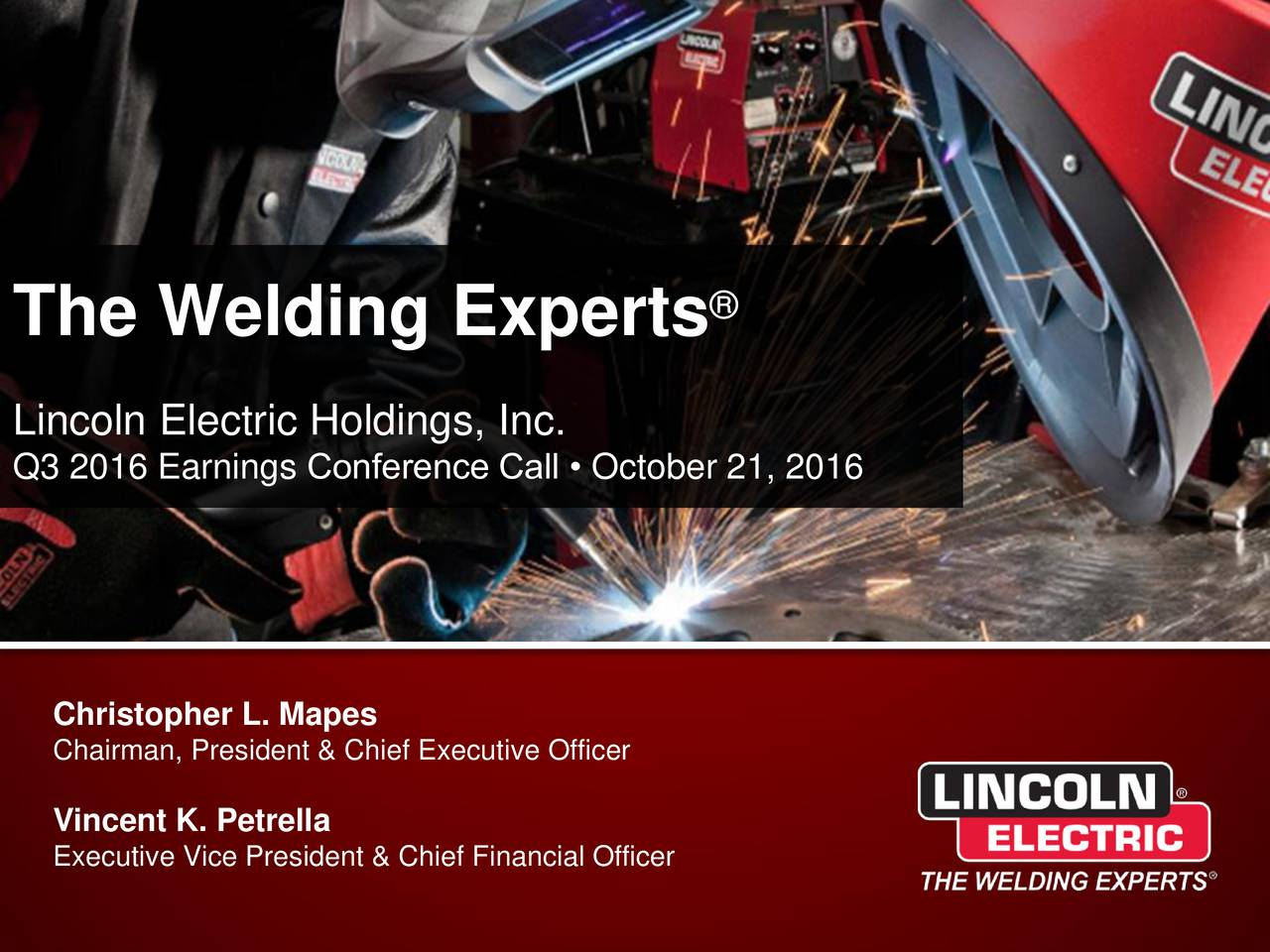 The Welding Experts Lincoln Electric Holdings, Inc. Q3 2016 Earnings Conference Call  October 21, 2016 Christopher L. Mapes Chairman, President & Chief Executive Officer Vincent K. Petrella Executive Vice President & Chief Financial Officer
