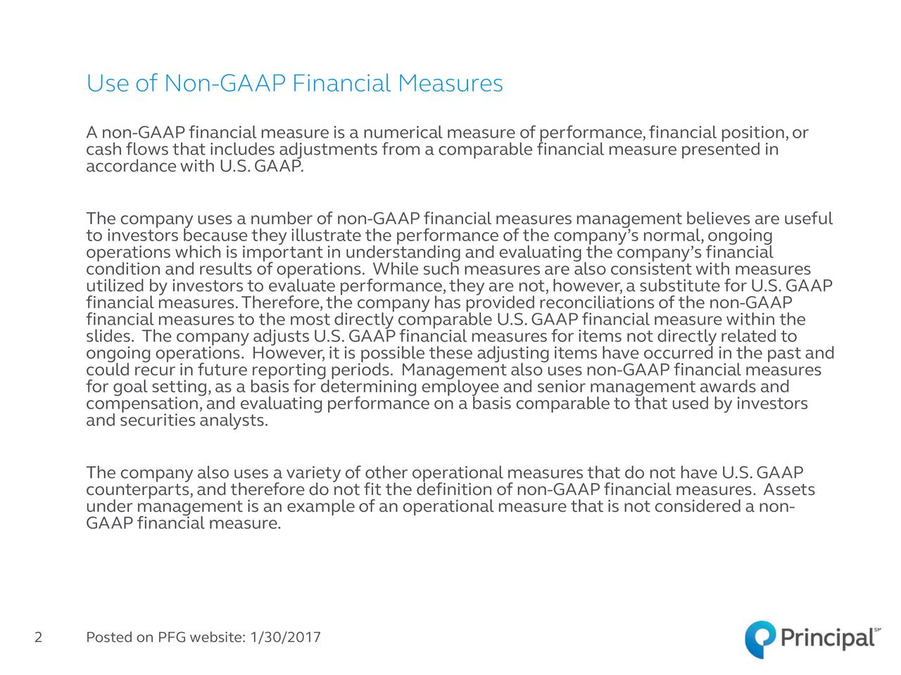 A non-GAAP financial measure is a numerical measure of performance,financial position,or cash flows that includes adjustments from a comparable financial measure presented in accordance with U.S. GAAP. The company uses a number of non-GAAP financial measuresmanagement believes are useful to investors because they illustrate the performance of the companys normal,ongoing condition and results of operations. While such measures are also consistentwith measures utilized by investors to evaluate performance,they are not,however,a substitute for U.S.GAAP financial measures.Therefore,the company has provided reconciliations of the non-GAAP financial measures to the most directly comparable U.S.GAAP financial measure within the slides. The company adjusts U.S.GAAPfinancial measures for items not directly related to ongoing operations. However,it is possible these adjusting items have occurred in the past and could recur in future reporting periods. Management also uses non-GAAP financial measures for goal setting,as a basis for determining employee and senior management awards and compensation,and evaluating performance on a basis comparable to that used by investors and securities analysts. The company also uses a variety of other operational measures that do not have U.S.GAAP counterparts,and therefore do not fit the definition of nGAAPfinancial measures. Assets under management is an example of an operational measure that is not considered a non- GAAP financial measure. 2 Posted on PFG website: 1/30/2017