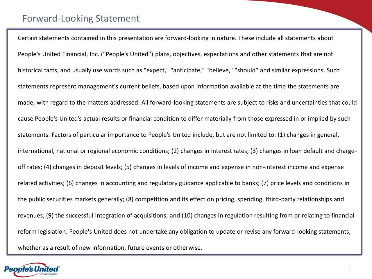"""Certain statements contained in this presentation are forward-looking in nature. These include all statements about People's United Financial, Inc. (""""People's United"""") plans, objectives, expectations and other statements that are not historical facts, and usually use words such as """"expect,"""" """"anticipate,"""" """"believe,"""" """"should"""" and similar expressions. Such statements represent management's current beliefs, based upon information available at the time the statements are made, with regard to the matters addressed. All forward-looking statements are subject to risks and uncertainties that could cause People's United's actual results or financial condition to differ materially from those expressed in or implied by such statements. Factors of particular importance to People's United include, but are not limited to: (1) changes in general, international, national or regional economic conditions; (2) changes in interest rates; (3) changes in loan default and charge- off rates; (4) changes in deposit levels; (5) changes in levels of income and expense in non-interest income and expense related activities; (6) changes in accounting and regulatory guidance applicable to banks; (7) price levels and conditions in the public securities markets generally; (8) competition and its effect on pricing, spending, third-party relationships and revenues; (9) the successful integration of acquisitions; and (10) changes in regulation resulting from or relating to financial reform legislation. People's United does not undertake any obligation to update or revise any forward-looking statements, whether as a result of new information, future events or otherwise. 1"""