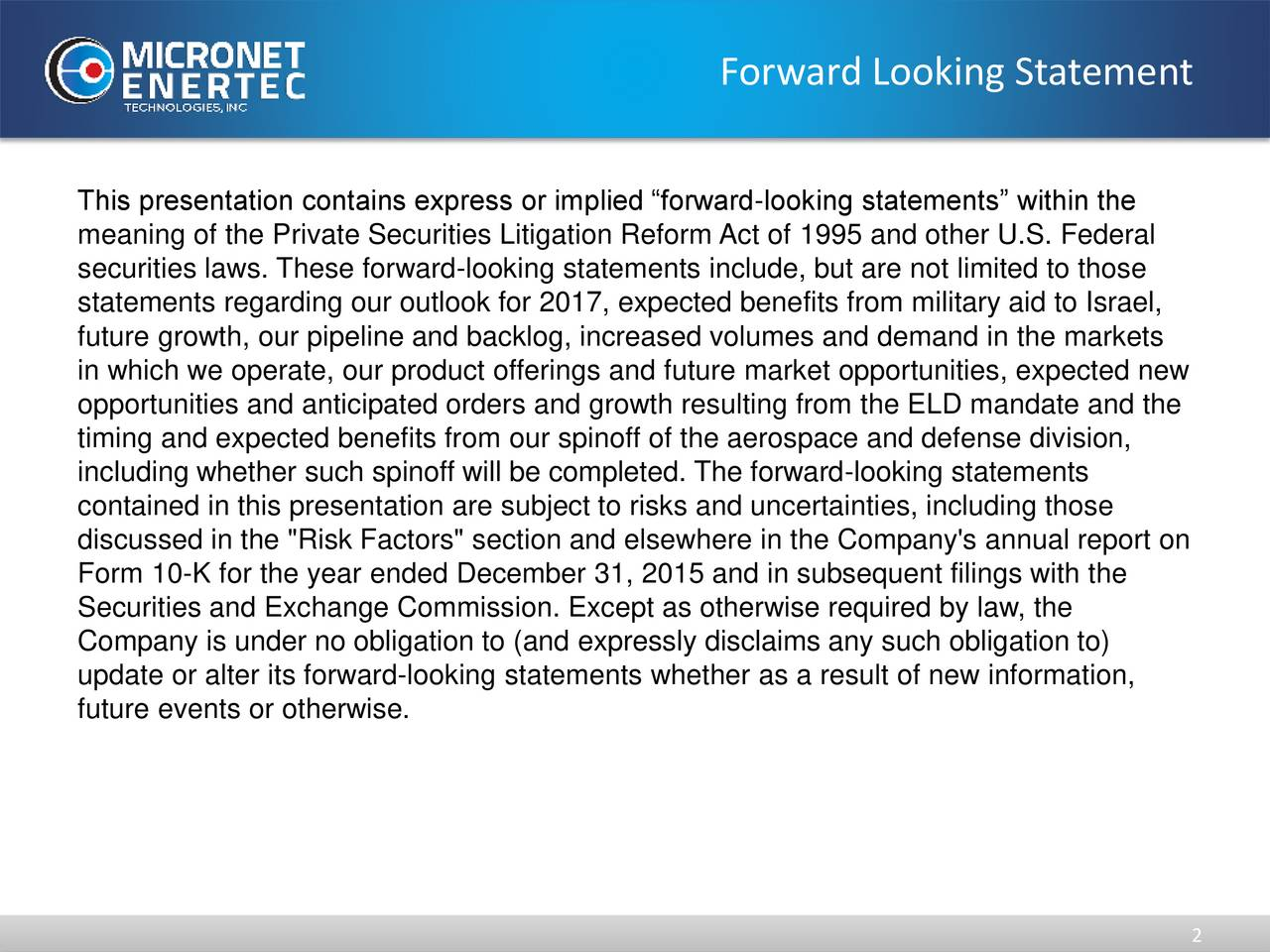 """This presentation contains express or implied forward-looking statements within the meaning of the Private Securities Litigation Reform Act of 1995 and other U.S. Federal securities laws. These forward-looking statements include, but are not limited to those statements regarding our outlook for 2017, expected benefits from military aid to Israel, future growth, our pipeline and backlog, increased volumes and demand in the markets in which we operate, our product offerings and future market opportunities, expected new opportunities and anticipated orders and growth resulting from the ELD mandate and the timing and expected benefits from our spinoff of the aerospace and defense division, including whether such spinoff will be completed. The forward-looking statements contained in this presentation are subject to risks and uncertainties, including those discussed in the """"Risk Factors"""" section and elsewhere in the Company's annual report on Form 10-K for the year ended December 31, 2015 and in subsequent filings with the Securities and Exchange Commission. Except as otherwise required by law, the Company is under no obligation to (and expressly disclaims any such obligation to) update or alter its forward-looking statements whether as a result of new information, future events or otherwise."""