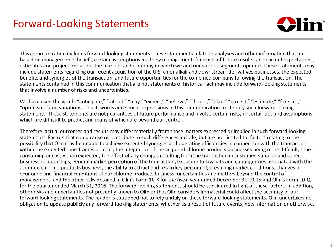 This communication includes forward-looking statements. These statements relate to analyses and other informationthat are based on managements beliefs, certain assumptions made by management, forecastsof future results, and current expectations, estimates and projections about the markets and economy in which we and our various segments operate. These statements may include statements regardingour recent acquisition of the U.S. chlor alkali and downstream derivatives businesses, the expected benefits and synergies of the transaction, and future opportunities for the combined company following the transaction. The statements containedin this communication that are not statements of historical fact may include forward- looking statements that involve a number of risks and uncertainties. We have used the words anticipate, intend, may, expect, believe, should, plan, project, estimate, forecast, optimistic, and variations of such words and similar expressions in this communication to identifysuch forward- looking statements.These statements are not guarantees of future performance and involve certain risks, uncertainties and assumptions, which are difficult to predict and many of which are beyond our control. Therefore, actual outcomes andresults may differmaterially from those matters expressed or implied in such forward-looking statements. Factorsthat could cause or contribute to such differences include, but are not limited to: factors relating to the possibility that Olin may be unable to achieve expected synergies and operating efficiencies in connection with the transaction within the expected time-frames or at all; the integration ofthe acquired chlorine products businesses being more difficult, time- consuming or costly than expected; the effect of any changes resulting from the transaction in customer, supplier and other business relationships; general market perception of the transaction; exposure to lawsuits and contingencies associated with the acquired chlor
