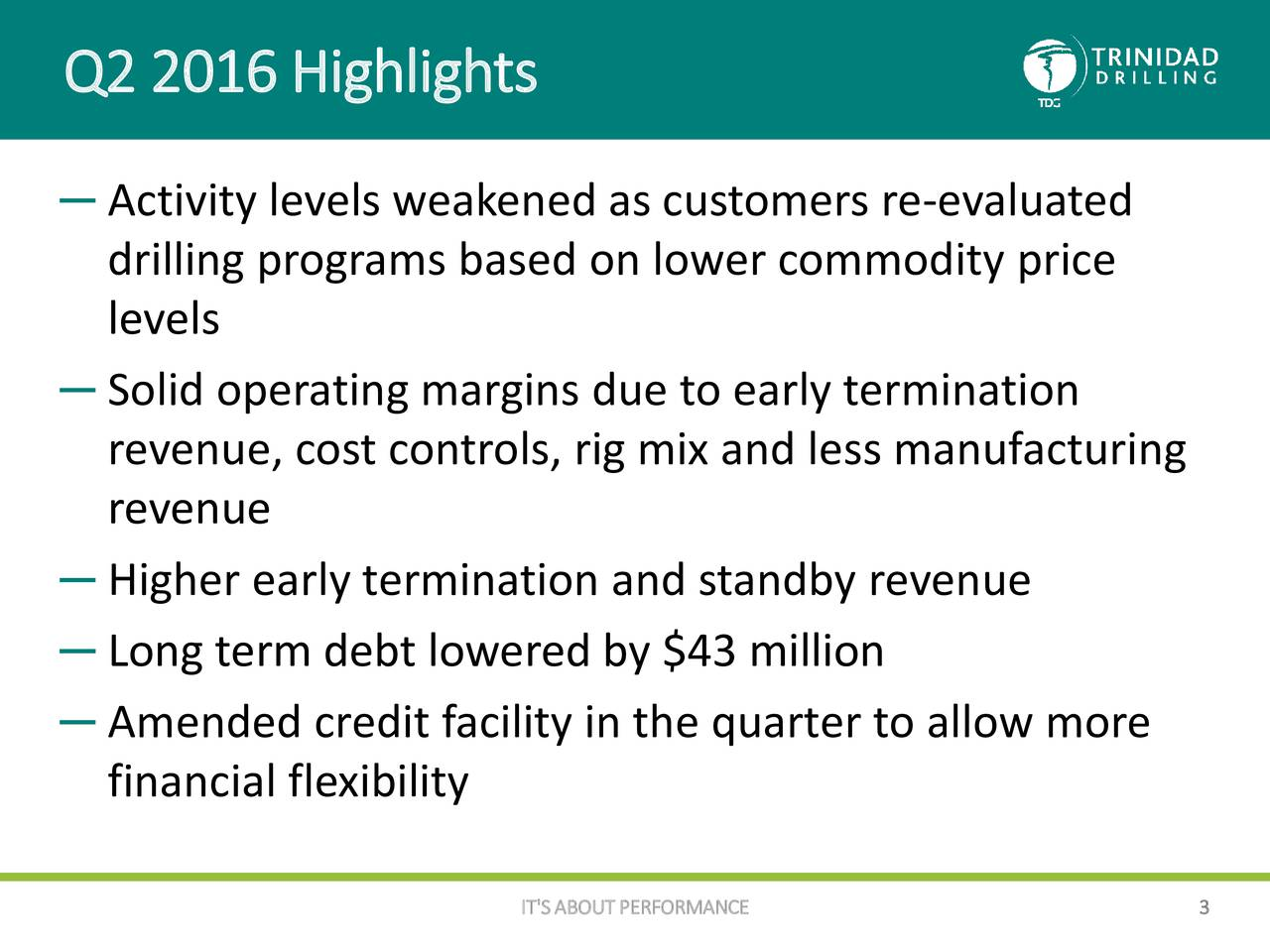 Activity levels weakened as customers re-evaluated drilling programs based on lower commodity price levels Solid operating margins due to early termination revenue, cost controls, rig mix and less manufacturing revenue Higher early termination and standby revenue Long term debt lowered by $43 million Amended credit facility in the quarter to allow more financial flexibility IT'S ABOUT PERFORMANCE 3