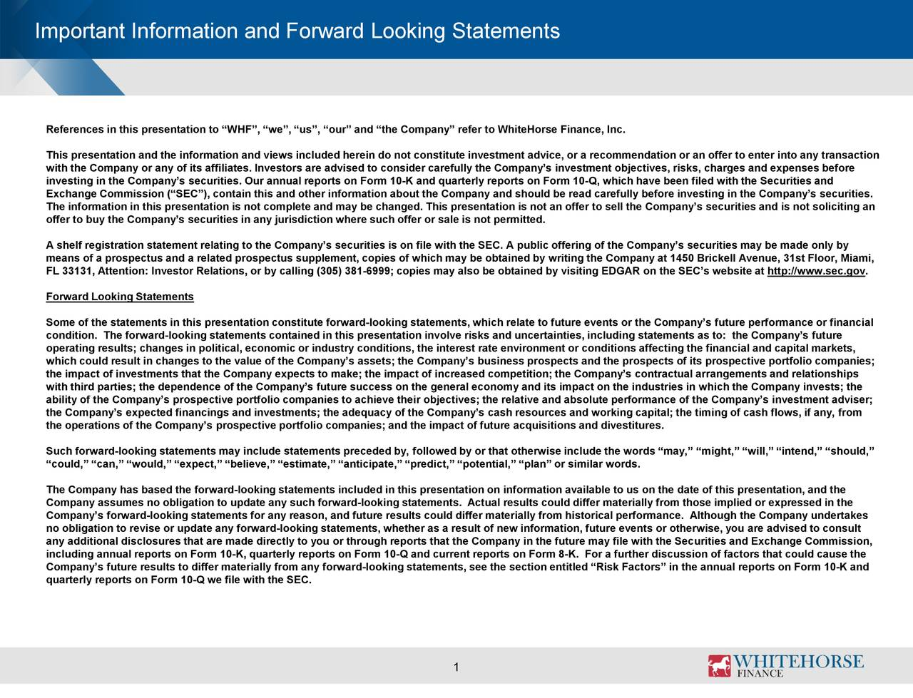 """References in this presentation to """"WHF"""", """"we"""", """"us"""", """"our"""" and """"the Company"""" refer to WhiteHorse Finance, Inc. This presentation and the information and views included herein do not constitute investment advice, or a recommendation or an offer to enter into any transaction with the Company or any of its affiliates. Investors are advised to consider carefully the Company's investment objectives, risks, charges and expenses before investing in the Company's securities. Our annual reports on Form 10-K and quarterly reports on Form 10-Q, which have been filed with the Securities and Exchange Commission (""""SEC""""), contain this and other information about the Company and should be read carefully before investing in the Company's securities. The information in this presentation is not complete and may be changed. This presentation is not an offer to sell the Company's securities and is not soliciting an offer to buy the Company's securities in any jurisdiction where such offer or sale is not permitted. A shelf registration statement relating to the Company's securities is on file with the SEC. A public offering of the Company's securities may be made only by means of a prospectus and a related prospectus supplement, copies of which may be obtained by writing the Company at 1450 Brickell Avenue, 31st Floor, Miami, FL 33131, Attention: Investor Relations, or by calling (305) 381-6999; copies may also be obtained by visiting EDGAR on the SEC's website at http://www.sec.gov. Forward Looking Statements Some of the statements in this presentation constitute forward-looking statements, which relate to future events or the Company's future performance or financial condition. The forward-looking statements contained in this presentation involve risks and uncertainties, including statements as to: the Company's future operating results; changes in political, economic or industry conditions, the interest rate environment or conditions affecting the financial and capital markets, which"""