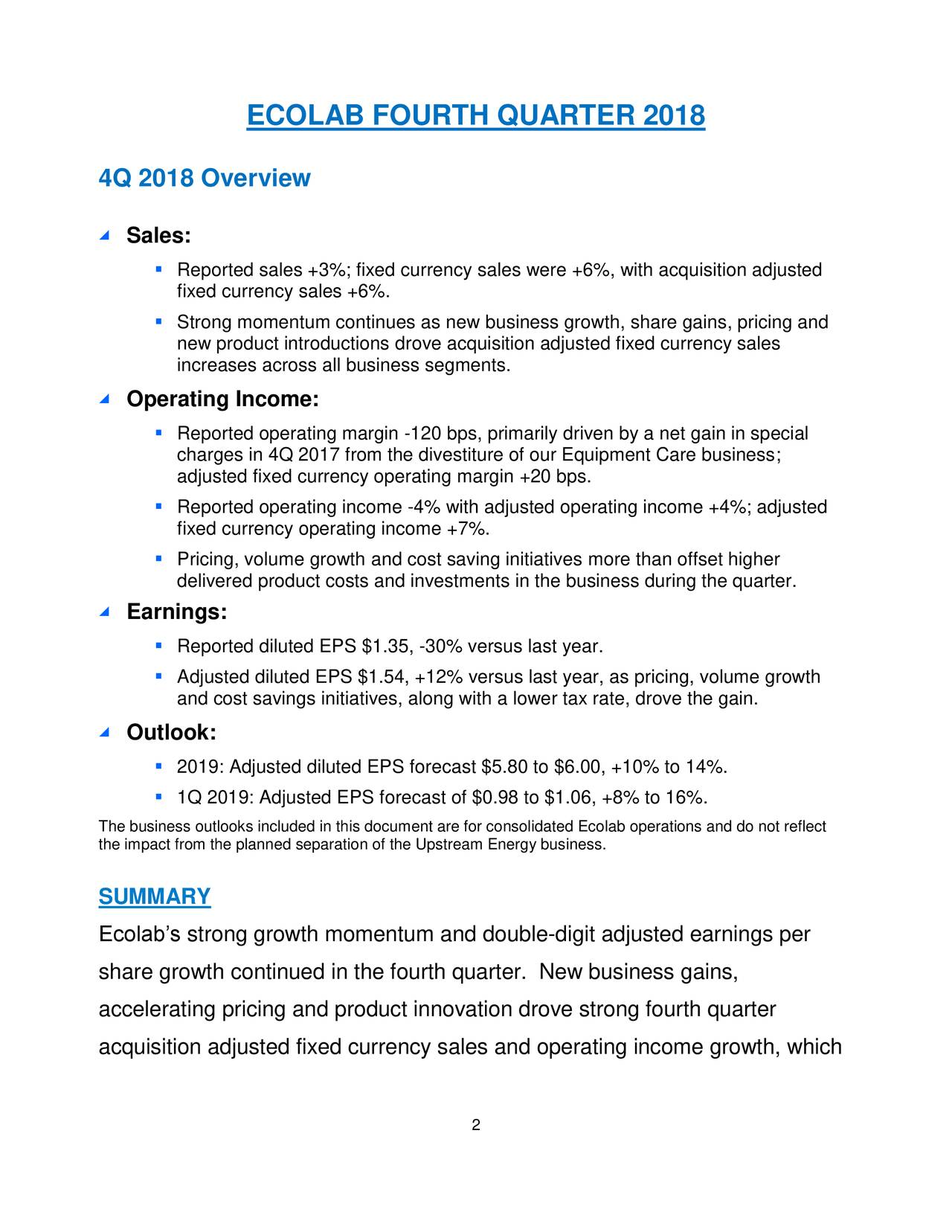 4Q 2018 Overview ◢ Sales: ▪ Reported sales +3%; fixed currency sales were +6%, with acquisition adjusted fixed currency sales +6%. ▪ Strong momentum continues as new business growth, share gains, pricing and new product introductions drove acquisition adjusted fixed currency sales increases across all business segments. ◢ Operating Income: ▪ Reported operating margin -120 bps, primarily driven by a net gain in special charges in 4Q 2017 from the divestiture of our Equipment Care business; adjusted fixed currency operating margin +20 bps. ▪ Reported operating income -4% with adjusted operating income +4%; adjusted fixed currency operating income +7%. ▪ Pricing, volume growth and cost saving initiatives more than offset higher delivered product costs and investments in the business during the quarter. ◢ Earnings: ▪ Reported diluted EPS $1.35, -30% versus last year. ▪ Adjusted diluted EPS $1.54, +12% versus last year, as pricing, volume growth and cost savings initiatives, along with a lower tax rate, drove the gain. ◢ Outlook: ▪ 2019: Adjusted diluted EPS forecast $5.80 to $6.00, +10% to 14%. ▪ 1Q 2019: Adjusted EPS forecast of $0.98 to $1.06, +8% to 16%. the impact from the planned separation of the Upstream Energy business.olab operations and do not reflect SUMMARY Ecolab's strong growth momentum and double-digit adjusted earnings per share growth continued in the fourth quarter. New business gains, accelerating pricing and product innovation drove strong fourth quarter acquisition adjusted fixed currency sales and operating income growth, which 2