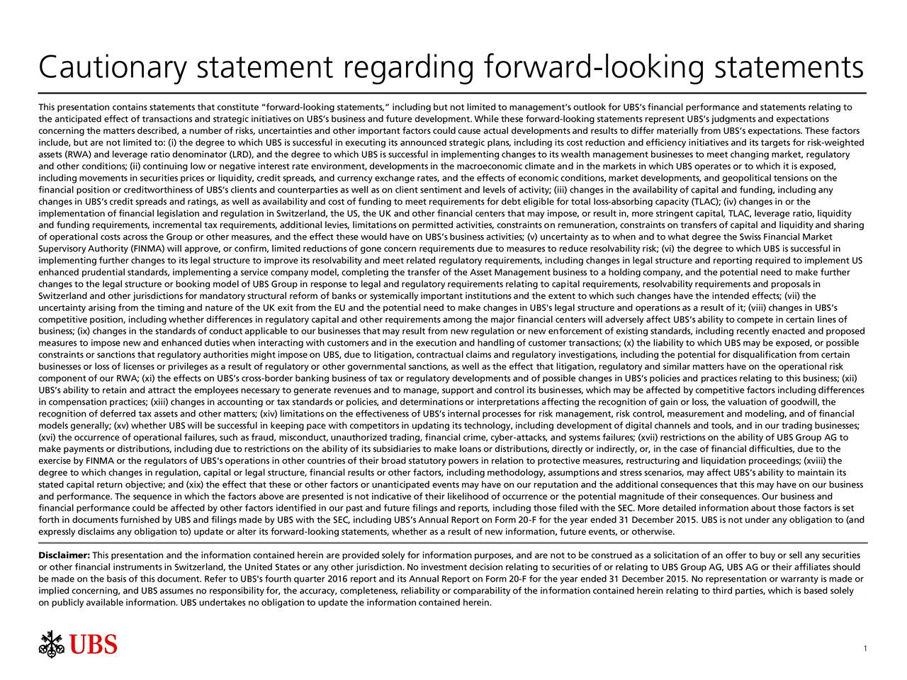 This presentation contains statements that constitute forward-looking statements, including but not limited to managements outlook for UBSs financial performance and statements relating to the anticipated effect of transactions and strategic initiatives on UBSs business and future development. While these forward-looking statements represent UBSs judgments and expectations concerning the matters described, a number of risks, uncertainties and other important factors could cause actual developments and results to differ materially from UBSs expectations. These factors include, but are not limited to: (i) the degree to which UBS is successful in executing its announced strategic plans, including its cost reduction and efficiency initiatives and its targets for risk-weighted assets (RWA) and leverage ratio denominator (LRD), and the degree to which UBS is successful in implementing changes to its wealth management businesses to meet changing market, regulatory and other conditions; (ii) continuing low or negative interest rate environment, developments in the macroeconomic climate and in the markets in which UBS operates or to which it is exposed, including movements in securities prices or liquidity, credit spreads, and currency exchange rates, and the effects of economic conditions, market developments, and geopolitical tensions on the financial position or creditworthiness of UBSs clients and counterparties as well as on client sentiment and levels of activity; (iii) changes in the availability of capital and funding, including any changes in UBSs credit spreads and ratings, as well as availability and cost of funding to meet requirements for debt eligible for total loss-absorbing capacity (TLAC); (iv) changes in or the implementation of financial legislation and regulation in Switzerland, the US, the UK and other financial centers that may impose, or result in, more stringent capital, TLAC, leverage ratio, liquidity and funding requirements, incremental tax require