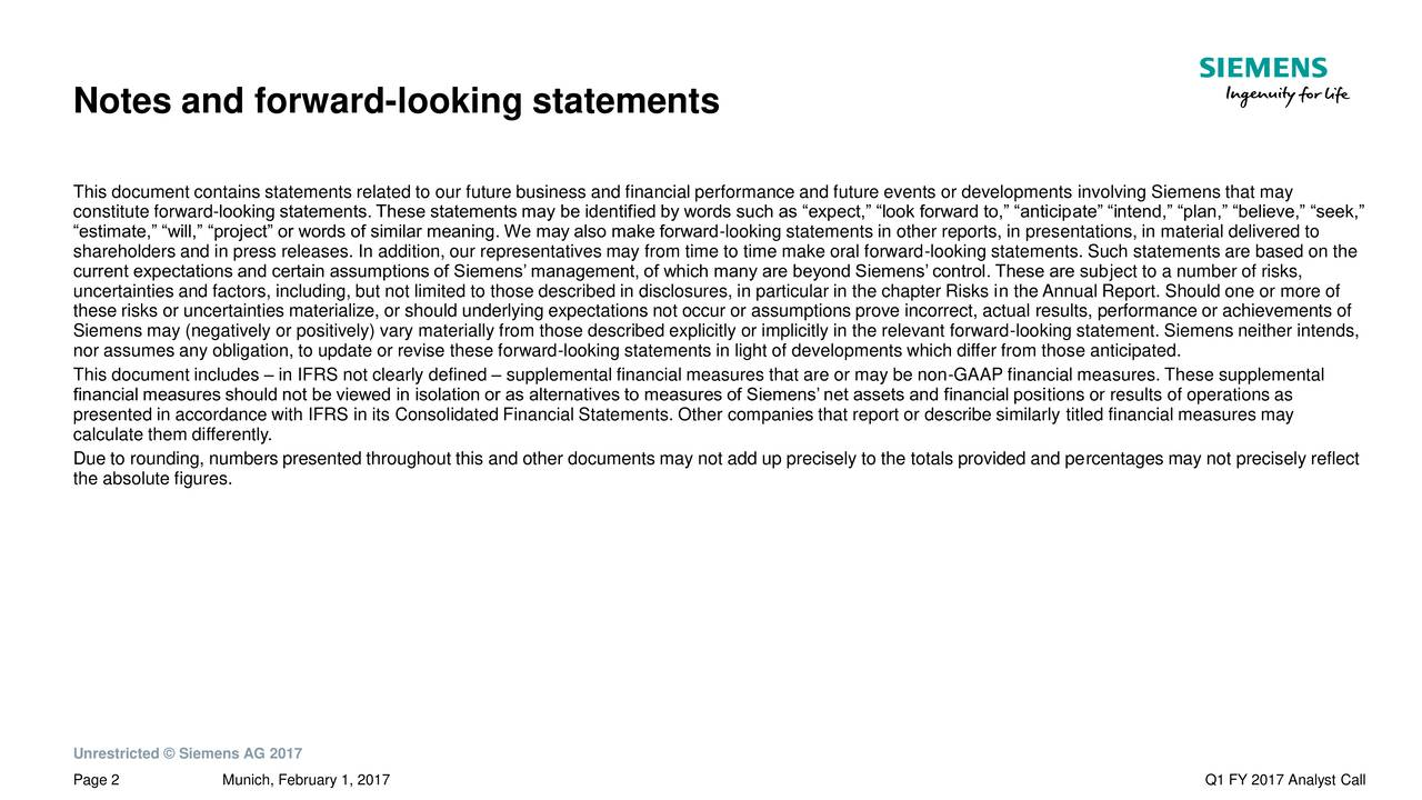 This document contains statements related to our future business and financial performance and future events or developments involving Siemens that may constitute forward-looking statements. These statements may be identified by words such as expect, look forward to, anticipate intend, plan, believe, seek, estimate, will, project or words of similar meaning. We may also make forward-looking statements in other reports, in presentations, in material delivered to shareholders and in press releases. In addition, our representatives may from time to time make oral forward-looking statements. Such statements are based on the current expectations and certain assumptions of Siemens management, of which many are beyond Siemens control. These are subject to a number of risks, uncertainties and factors, including, but not limited to those described in disclosures, in particular in the chapter Risks in the Annual Report. Should one or more of these risks or uncertainties materialize, or should underlying expectations not occur or assumptions prove incorrect, actual results, performance or achievements of Siemens may (negatively or positively) vary materially from those described explicitly or implicitly in the relevant forward-looking statement. Siemens neither intends, nor assumes any obligation, to update or revise these forward-looking statements in light of developments which differ from those anticipated. This document includes  in IFRS not clearly defined  supplemental financial measures that are or may be non-GAAP financial measures. These supplemental financial measures should not be viewed in isolation or as alternatives to measures of Siemens net assets and financial positions or results of operations as presented in accordance with IFRS in its Consolidated Financial Statements. Other companies that report or describe similarly titled financial measures may calculate them differently. Due to rounding, numbers presented throughout this and other documents may not add 