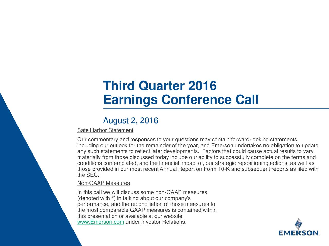 Earnings Conference Call August 2, 2016 Safe Harbor Statement Our commentary and responses to your questions may contain forward-looking statements, including our outlook for the remainder of the year, and Emerson undertakes no obligation to update any such statements to reflect later developments. Factors that could cause actual results to vary materially from those discussed today include our ability to successfully complete on the terms and conditions contemplated, and the financial impact of, our strategic repositioning actions, as well as those provided in our most recent Annual Report on Form 10-K and subsequent reports as filed with the SEC. Non-GAAP Measures In this call we will discuss some non-GAAP measures (denoted with *) in talking about our companys performance, and the reconciliation of those measures to the most comparable GAAP measures is contained within www.Emerson.com under Investor Relations.site 1