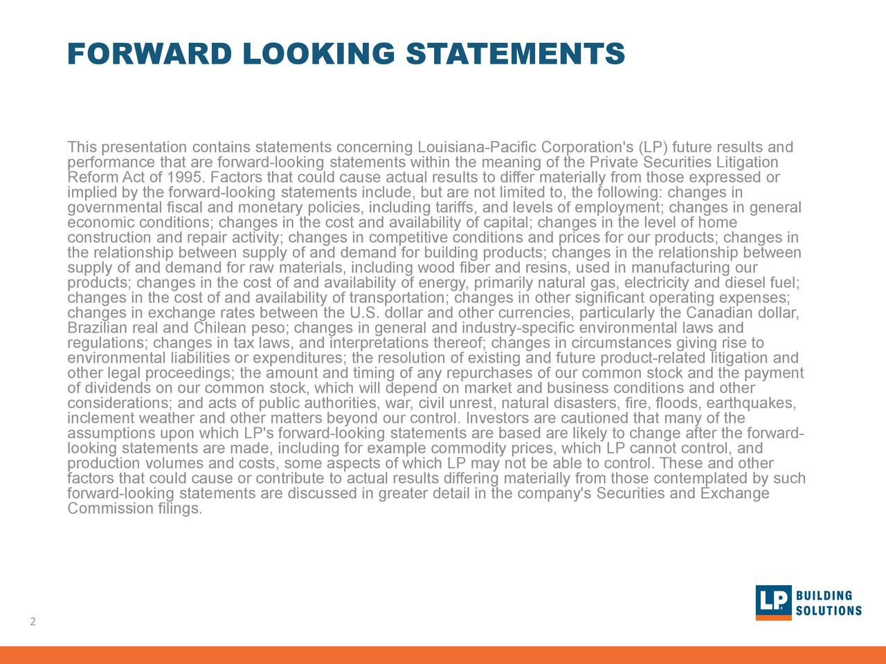 This presentation contains statements concerning Louisiana-Pacific Corporation's (LP) future results and performance that are forward-looking statements within the meaning of the Private Securities Litigation Reform Act of 1995. Factors that could cause actual results to differ materially from those expressed or implied by the forward-looking statements include, but are not limited to, the following: changes in governmental fiscal and monetary policies, including tariffs, and levels of employment; changes in general economic conditions; changes in the cost and availability of capital; changes in the level of home construction and repair activity; changes in competitive conditions and prices for our products; changes in the relationship between supply of and demand for building products; changes in the relationship between supply of and demand for raw materials, including wood fiber and resins, used in manufacturing our products; changes in the cost of and availability of energy, primarily natural gas, electricity and diesel fuel; changes in the cost of and availability of transportation; changes in other significant operating expenses; changes in exchange rates between the U.S. dollar and other currencies, particularly the Canadian dollar, Brazilian real and Chilean peso; changes in general and industry-specific environmental laws and regulations; changes in tax laws, and interpretations thereof; changes in circumstances giving rise to other legal proceedings; the amount and timing of any repurchases of our common stock and the paymentgation and of dividends on our common stock, which will depend on market and business conditions and other considerations; and acts of public authorities, war, civil unrest, natural disasters, fire, floods, earthquakes, inclement weather and other matters beyond our control. Investors are cautioned that many of the assumptions upon which LP's forward-looking statements are based are likely to change after the forward- looking statement