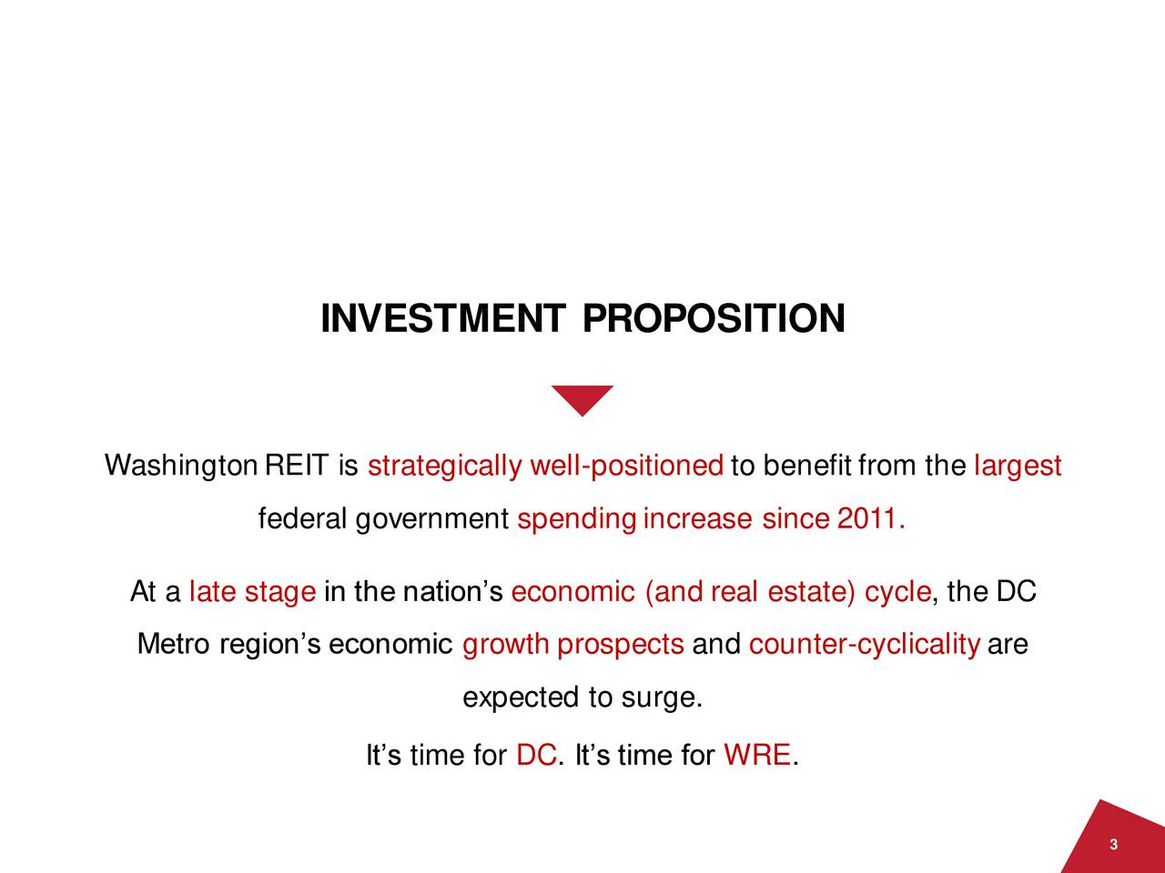 WashingtonREIT is strategically well-positioned to benefit from the largest federal government spendingincrease since 2011. At a late stage in the nation's economic (and real estate) cycle, the DC Metro region's economic growth prospects and counter-cyclicality are expected to surge. It's time for DC. It's time for WRE. 3