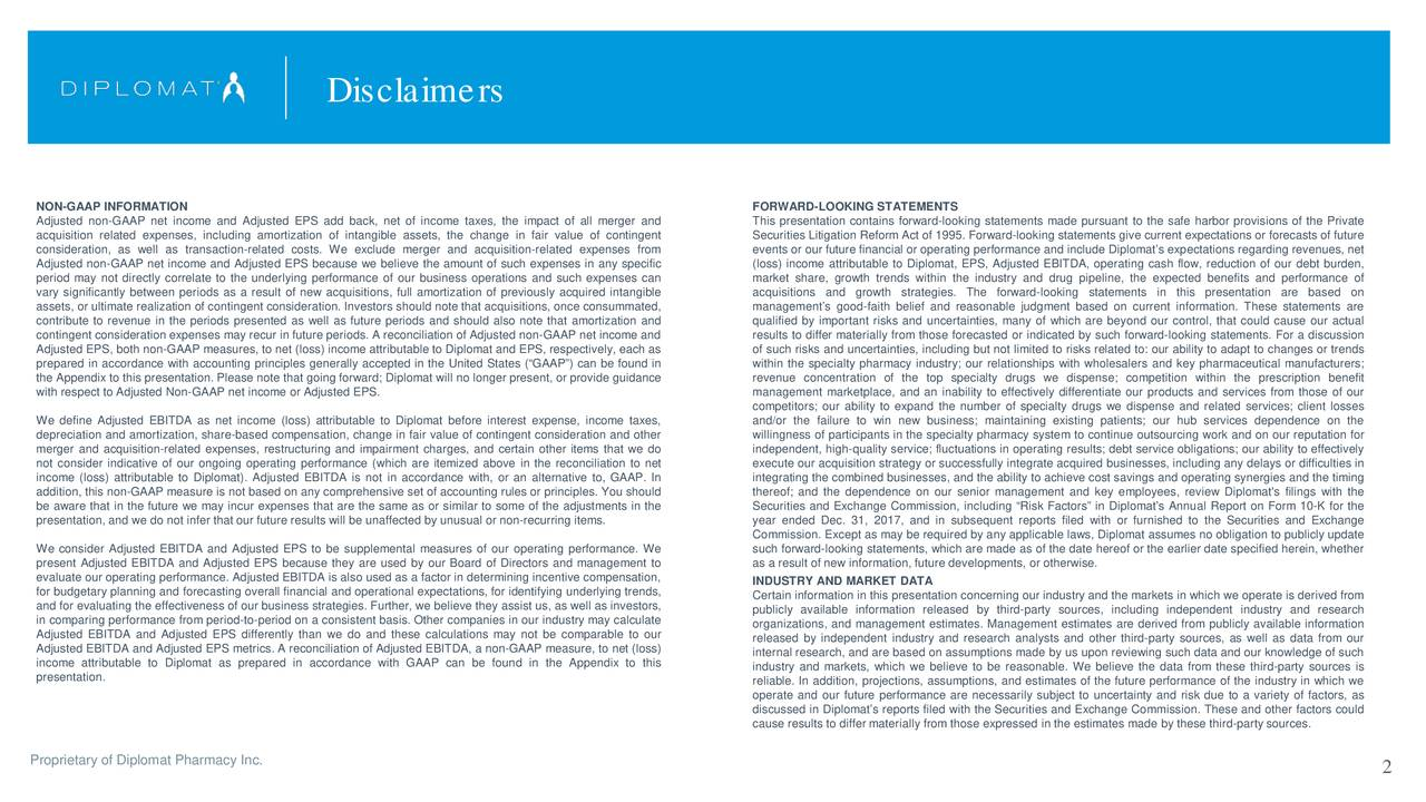 NON-GAAP INFORMATION FORWARD-LOOKING STATEMENTS Adjusted non-GAAP net income and Adjusted EPS add back, net of income taxes, the impact of all merger and This presentation contains forward-looking statements made pursuant to the safe harbor provisions of the Private acquisition related expenses, including amortization of intangible assets, the change in fair value of contingent Securities Litigation Reform Act of 1995. Forward-looking statements give current expectations or forecasts of future consideration, as well as transaction-related costs. We exclude merger and acquisition-related expenses from events or our future financial or operating performance and include Diplomat's expectations regarding revenues, net Adjusted non-GAAP net income and Adjusted EPS because we believe the amount of such expenses in any specific (loss) income attributable to Diplomat, EPS, Adjusted EBITDA, operating cash flow, reduction of our debt burden, period may not directly correlate to the underlying performance of our business operations and such expenses can market share, growth trends within the industry and drug pipeline, the expected benefits and performance of vary significantly between periods as a result of new acquisitions, full amortization of previously acquired intangible acquisitions and growth strategies. The forward-looking statements in this presentation are based on assets, or ultimate realization of contingent consideration. Investors should note that acquisitions, once consummated, management's good-faith belief and reasonable judgment based on current information. These statements are contribute to revenue in the periods presented as well as future periods and should also note that amortization and qualified by important risks and uncertainties, many of which are beyond our control, that could cause our actual contingent consideration expenses may recur in future periods. A reconciliation of Adjusted non-GAAP net income and results to differ materially from those 