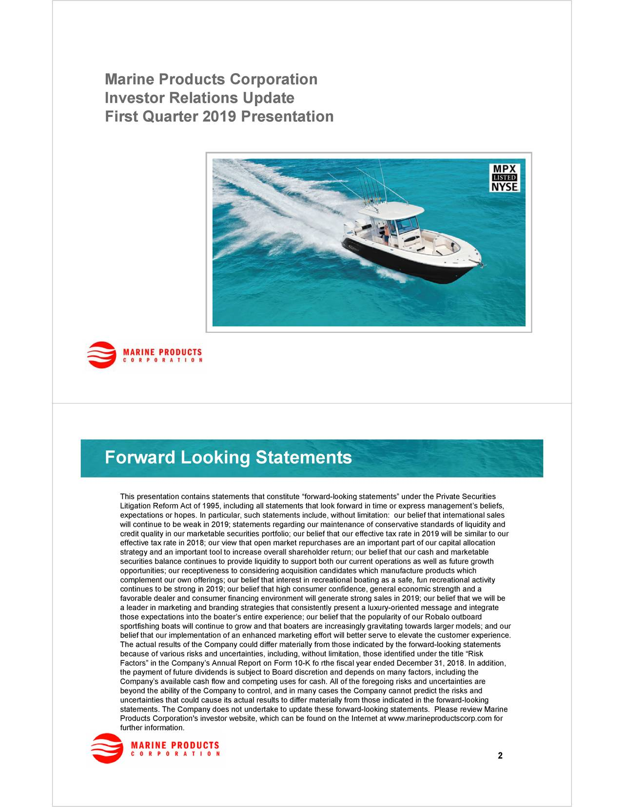 "Investor Relations Update First Quarter 2019 Presentation Forward Looking Statements This presentation contains statements that constitute ""forward-looking statements"" under the Private Securities Litigation Reform Act of 1995, including all statements that look forward in time or express management's beliefs, expectations or hopes. In particular, such statements include, without limitation: our belief that international sales will continue to be weak in 2019; statements regarding our maintenance of conservative standards of liquidity and credit quality in our marketable securities portfolio; our belief that our effective tax rate in 2019 will be similar to our effective tax rate in 2018; our view that open market repurchases are an important part of our capital allocation strategy and an important tool to increase overall shareholder return; our belief that our cash and marketable securities balance continues to provide liquidity to support both our current operations as well as future growth opportunities; our receptiveness to considering acquisition candidates which manufacture products which complement our own offerings; our belief that interest in recreational boating as a safe, fun recreational activity continues to be strong in 2019; our belief that high consumer confidence, general economic strength and a favorable dealer and consumer financing environment will generate strong sales in 2019; our belief that we will be a leader in marketing and branding strategies that consistently present a luxury-oriented message and integrate those expectations into the boater's entire experience; our belief that the popularity of our Robalo outboard sportfishing boats will continue to grow and that boaters are increasingly gravitating towards larger models; and our belief that our implementation of an enhanced marketing effort will better serve to elevate the customer experience. The actual results of the Company could differ materially from those indicated by the forward-looking statements because of various risks and uncertainties, including, without limitation, those identified under the title ""Risk Factors"" in the Company's Annual Report on Form 10-K fo rthe fiscal year ended December 31, 2018. In addition, the payment of future dividends is subject to Board discretion and depends on many factors, including the Company's available cash flow and competing uses for cash. All of the foregoing risks and uncertainties are beyond the ability of the Company to control, and in many cases the Company cannot predict the risks and uncertainties that could cause its actual results to differ materially from those indicated in the forward-looking statements. The Company does not undertake to update these forward-looking statements. Please review Marine Products Corporation's investor website, which can be found on the Internet at www.marineproductscorp.com for further information. 2"