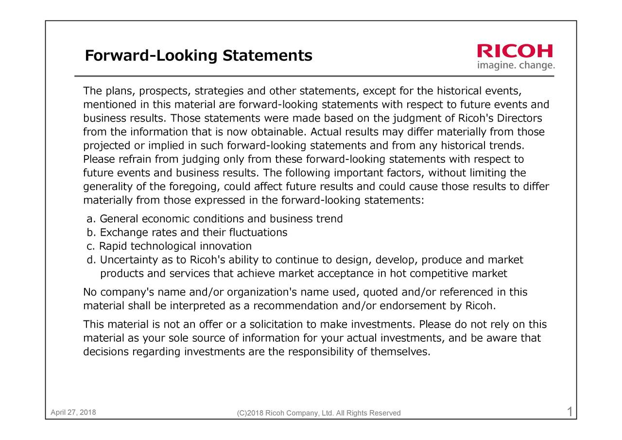 ent of Ricoh's Directors petitive marketd in this ement by Ricoh. respecdiffer materially from those or the historicators, without limiting the estments, and be aware that uld cause those results to differPlease do not rely on this (C)2018 Ricoh Company, Ltd. All Rights Reserved products and services that achieve market acceptance in hot com ForwardThmpebusinpssPectedterevtltislffjmdcsigooieyrfrosledhisetlrwtihd-ea-lltrnndfcoatemensign, dev April 27, 2018