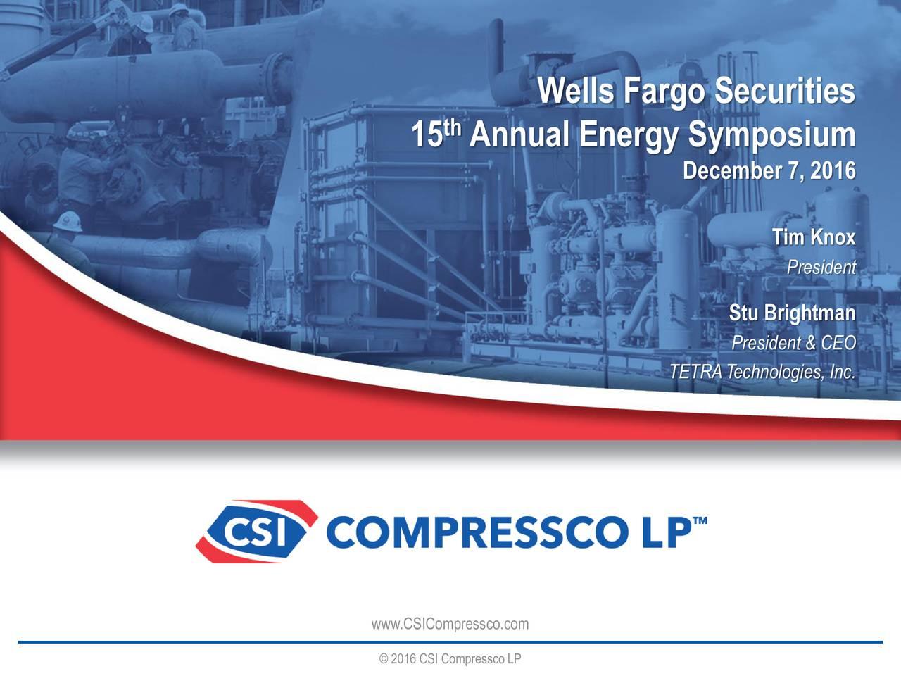 15 Annual Energy Symposium December 7, 2016 Tim Knox President Stu Brightman President & CEO TETRATechnologies, Inc. www.CSICompressco.com 2016 CSI CompresscoLP