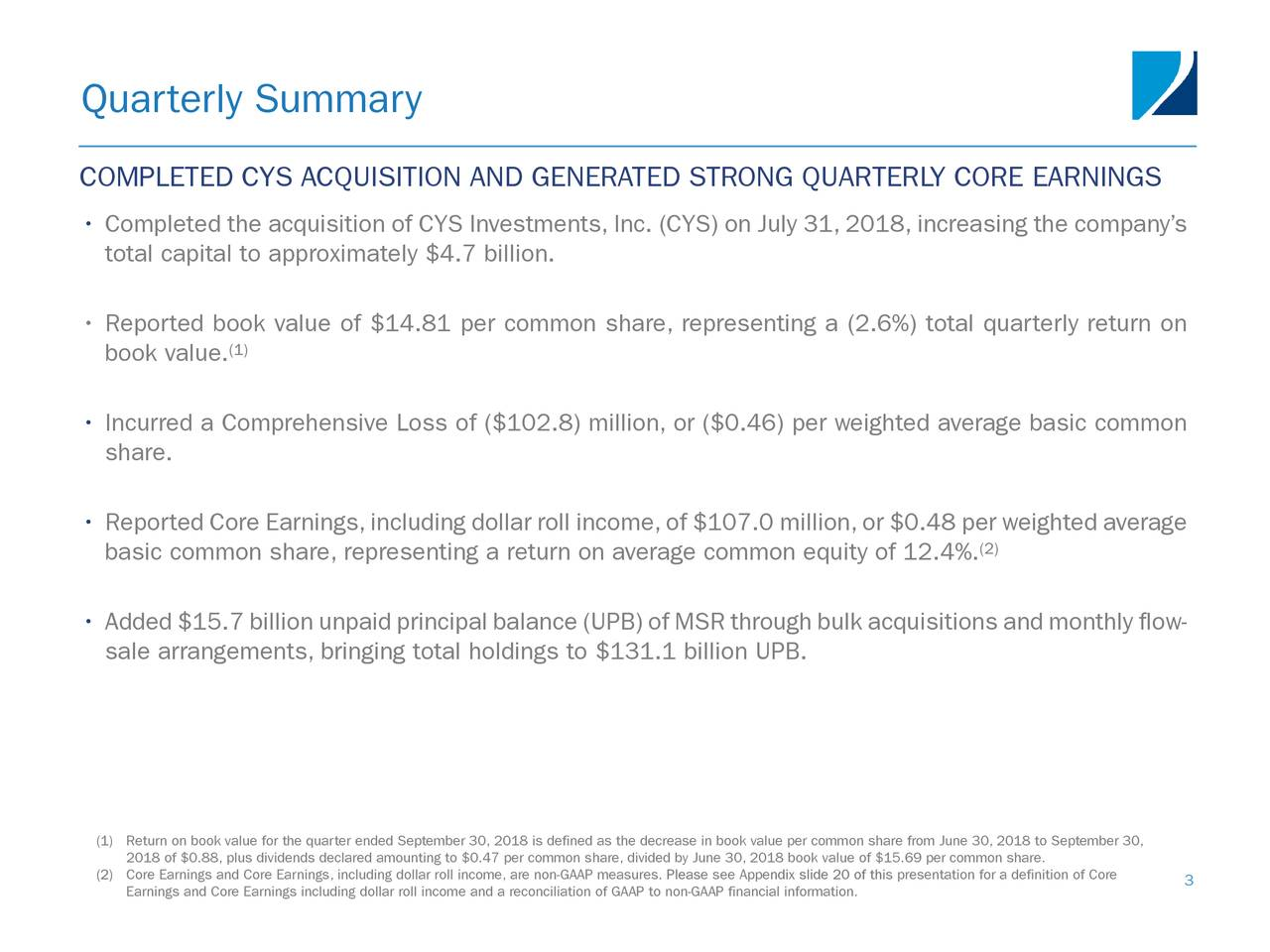COMPLETED CYS ACQUISITION AND GENERATED STRONG QUARTERLY CORE EARNINGS • Completed the acquisition of CYS Investments, Inc. (CYS) on July 31, 2018, increasing the company's total capital to approximately $4.7 billion. • Reported book value of $14.81 per common share, representing a (2.6%) total quarterly return on book value. (1) • Incurred a Comprehensive Loss of ($102.8) million, or ($0.46) per weighted average basic common share. • Reported Core Earnings,including dollar roll income,of $107.0 million,or $0.48 per weighted average basic common share, representing a return on average common equity of 12.4%. (2) • Added $15.7 billion unpaid principal balance (UPB) of MSR through bulk acquisitions and monthly flow- sale arrangements, bringing total holdings to $131.1 billion UPB. (1) Return on book value for the quarter ended September 30, 2018 is defined as the decrease in book value per common share from June 30, 2018 to September 30, 2018 of $0.88, plus dividends declared amounting to $0.47 per common share, divided by June 30, 2018 book value of $15.69 per common share. (2)Earnings and Core Earnings including dollar roll income and a reconciliation of GAAP to non-GAAP financial information.this presentation for a definition of Core