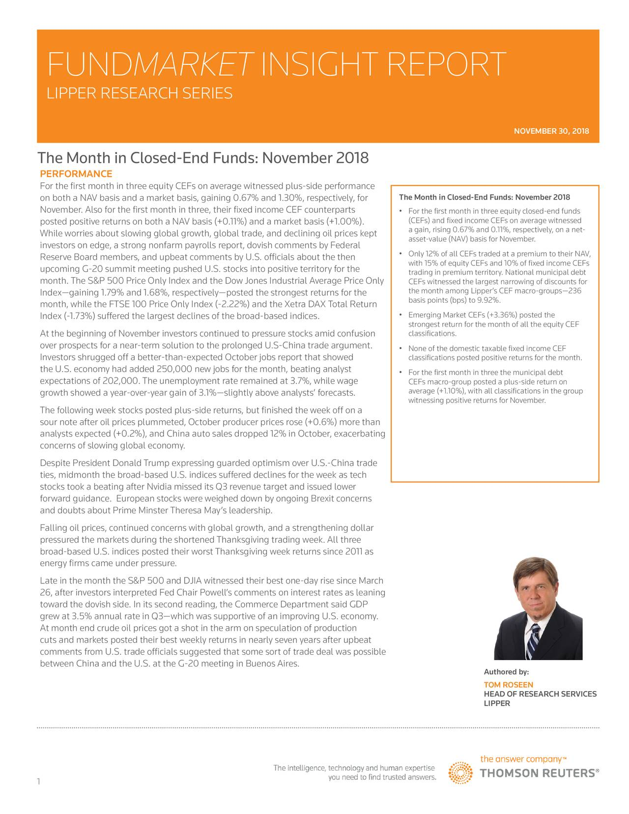 LIPPER RESEARCH SERIES NOVEMBER 30, 2018 The Month in Closed-End Funds: November 2018 PERFORMANCE For the first month in three equity CEFs on average witnessed plus-side performance on both a NAV basis and a market basis, gaining 0.67% and 1.30%, respectively, for The Month in Closed-End Funds: November 2018 November. Also for the first month in three, their fixed income CEF counterparts • For the first month in three equity closed-end funds posted positive returns on both a NAV basis (+0.11%) and a market basis (+1.00%). (CEFs) and fixed income CEFs on average witnessed While worries about slowing global growth, global trade, and declining oil prices kept a gain, rising 0.67% and 0.11%, respectively, on a net- investors on edge, a strong nonfarm payrolls report, dovish comments by Federal asset-value (NAV) basis for November. Reserve Board members, and upbeat comments by U.S. officials about the then • Only 12% of all CEFs traded at a premium to their NAV, with 15% of equity CEFs and 10% of fixed income CEFs upcoming G-20 summit meeting pushed U.S. stocks into positive territory for the trading in premium territory. National municipal debt month. The S&P 500 Price Only Index and the Dow Jones Industrial Average Price Only CEFs witnessed the largest narrowing of discounts for Index—gaining 1.79% and 1.68%, respectively—posted the strongest returns for the the month among Lipper's CEF macro-groups—236 month, while the FTSE 100 Price Only Index (-2.22%) and the Xetra DAX Total Return basis points (bps) to 9.92%. Index (-1.73%) suffered the largest declines of the broad-based indices. • Emerging Market CEFs (+3.36%) posted the classifications. for the month of all the equity CEF At the beginning of November investors continued to pressure stocks amid confusion over prospects for a near-term solution to the prolonged U.S-China trade argument. • None of the domestic taxable fixed income CEF Investors shrugged off a better-than-expected October jobs report that showed classifications posted positive returns for the month. the U.S. economy had added 250,000 new jobs for the month, beating analyst • For the first month in three the municipal debt expectations of 202,000. The unemployment rate remained at 3.7%, while wage CEFs macro-group posted a plus-side return on growth showed a year-over-year gain of 3.1%—slightly above analysts' forecasts. average (+1.10%), with all classifications in the group witnessing positive returns for November. The following week stocks posted plus-side returns, but finished the week off on a sour note after oil prices plummeted, October producer prices rose (+0.6%) more than analysts expected (+0.2%), and China auto sales dropped 12% in October, exacerbating concerns of slowing global economy. Despite President Donald Trump expressing guarded optimism over U.S.-China trade ties, midmonth the broad-based U.S. indices suffered declines for the week as tech stocks took a beating after Nvidia missed its Q3 revenue target and issued lower forward guidance. European stocks were weighed down by ongoing Brexit concerns and doubts about Prime Minster Theresa May's leadership. Falling oil prices, continued concerns with global growth, and a strengthening dollar pressured the markets during the shortened Thanksgiving trading week. All three broad-based U.S. indices posted their worst Thanksgiving week returns since 2011 as energy firms came under pressure. Late in the month the S&P 500 and DJIA witnessed their best one-day rise since March 26, after investors interpreted Fed Chair Powell's comments on interest rates as leaning toward the dovish side. In its second reading, the Commerce Department said GDP grew at 3.5% annual rate in Q3—which was supportive of an improving U.S. economy. At month end crude oil prices got a shot in the arm on speculation of production cuts and markets posted their best weekly returns in nearly seven years after upbeat comments from U.S. trade officials suggested that some sort of trade deal was possible between China and the U.S. at the G-20 meeting in Buenos Aires. Authored by: TOM ROSEEN HEAD OF RESEARCH SERVICES LIPPER 1