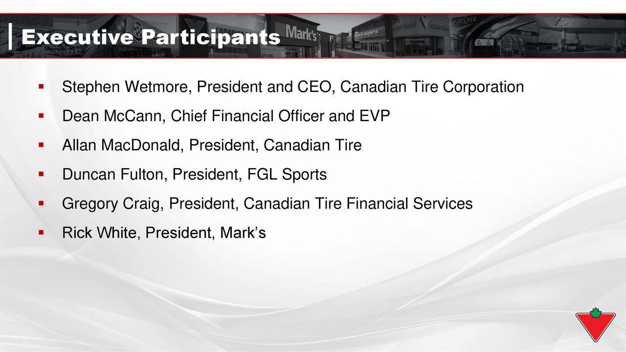 Stephen Wetmore, President and CEO, Canadian Tire Corporation Dean McCann, Chief Financial Officer and EVP Allan MacDonald, President, Canadian Tire Duncan Fulton, President, FGL Sports Gregory Craig, President, Canadian Tire Financial Services Rick White, President, Marks