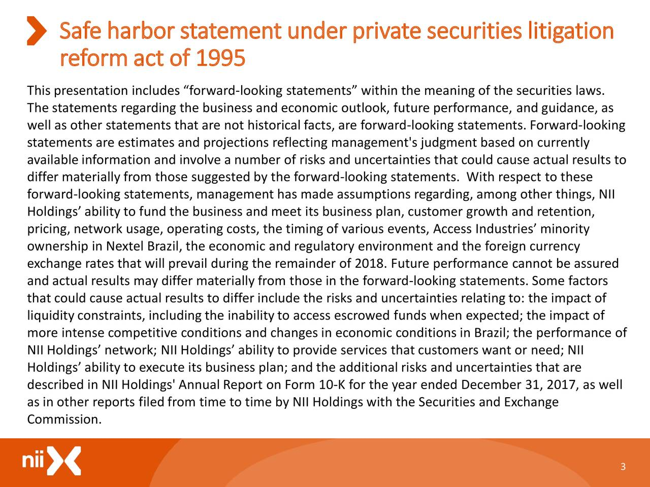 """reformact of 1995 This presentation includes """"forward-looking statements"""" within the meaning of the securities laws. The statements regarding the business and economic outlook, future performance, and guidance, as well as other statements that are not historical facts, are forward-looking statements. Forward-looking statements are estimates and projections reflecting management's judgment based on currently available information and involve a number of risks and uncertainties that could cause actual results to differ materially from those suggested by the forward-looking statements. With respect to these forward-looking statements, management has made assumptions regarding, among other things,NII Holdings' ability to fund the business and meet its business plan, customer growth and retention, pricing, network usage, operating costs, the timing of various events, Access Industries' minority ownership in Nextel Brazil, the economic and regulatory environment and the foreign currency exchange rates that will prevail during the remainder of 2018. Future performance cannot be assured and actual results may differ materially from those in the forward-looking statements. Some factors that could cause actual results to differ include the risks and uncertainties relating to: the impact of liquidity constraints, including the inability to accessescrowed funds when expected; the impact of more intense competitive conditions and changes in economic conditions in Brazil; the performance of NII Holdings' network; NII Holdings' ability to provide services that customers want or need; NII Holdings' ability to execute its businessplan; and the additional risks and uncertainties that are described in NII Holdings' Annual Report on Form 10-K for the year ended December 31, 2017, as well as in other reports filed from time to time by NII Holdings with the Securities and Exchange Commission. 3"""