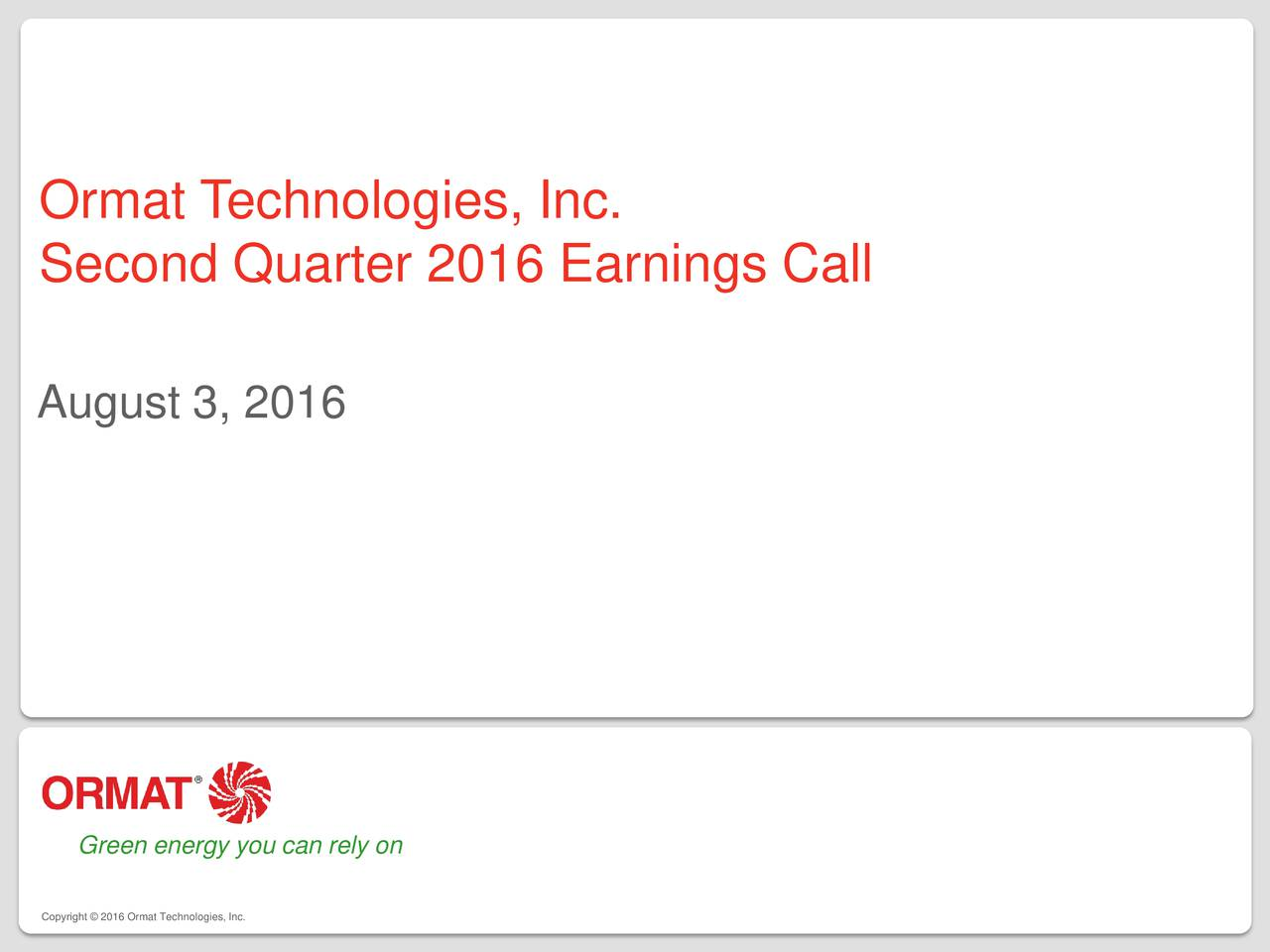 Second Quarter 2016 Earnings Call August 3, 2016 Green energy you can rely on Copyright  2016 Ormat Technologies, Inc.