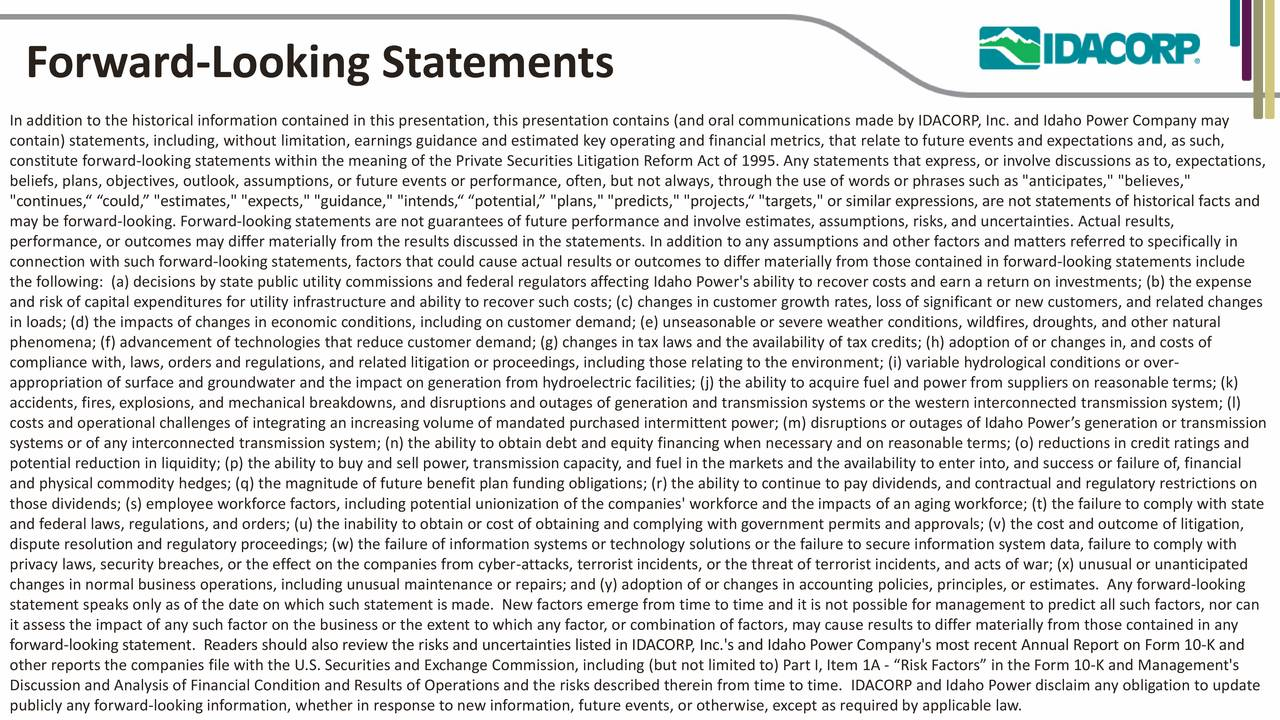 """In addition to the historical information contained in this presentation, this presentation contains (and oral communications made by IDACORP, Inc. and Idaho Power Company may contain) statements, including, without limitation, earnings guidance and estimated key operating and financial metrics, that relate to future events and expectations and, as such, constitute forward-looking statements within the meaning of the Private Securities Litigation Reform Act of 1995. Any statements that express, or involve discussions as to, expectations, beliefs, plans, objectives, outlook, assumptions, or future events or performance, often, but not always, through the use of words or phrases such as """"anticipates,"""" """"believes,"""" """"continues,"""" """"could,"""" """"estimates,"""" """"expects,"""" """"guidance,"""" """"intends,"""" """"potential,"""" """"plans,"""" """"predicts,"""" """"projects,"""" """"targets,"""" or similar expressions, are not statements of historical facts and may be forward-looking. Forward-looking statements are not guarantees of future performance and involve estimates, assumptions, risks, and uncertainties. Actual results, performance, or outcomes may differ materially from the results discussed in the statements. In addition to any assumptions and other factors and matters referred to specifically in connection with such forward-looking statements, factors that could cause actual results or outcomes to differ materially from those contained in forward-looking statements include the following: (a) decisions by state public utility commissions and federal regulators affecting Idaho Power's ability to recover costs and earn a return on investments; (b) the expense and risk of capital expenditures for utility infrastructure and ability to recover such costs; (c) changes in customer growth rates, loss of significant or new customers, and related changes in loads; (d) the impacts of changes in economic conditions, including on customer demand; (e) unseasonable or severe weather conditions, wildfires, droughts, and other natura"""