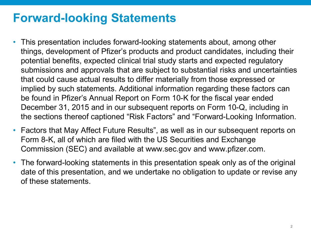 This presentation includes forward-looking statements about, among other things, development of Pfizers products and product candidates, including their potential benefits, expected clinical trial study starts and expected regulatory submissions and approvals that are subject to substantial risks and uncertainties that could cause actual results to differ materially from those expressed or implied by such statements. Additional information regarding these factors can be found in Pfizers Annual Report on Form 10-K for the fiscal year ended December 31, 2015 and in our subsequent reports on Form 10-Q, including in the sections thereof captioned Risk Factors and Forward-Looking Information. Factors that May Affect Future Results, as well as in our subsequent reports on Form 8-K, all of which are filed with the US Securities and Exchange Commission (SEC) and available at www.sec.gov and www.pfizer.com. The forward-looking statements in this presentation speak only as of the original date of this presentation, and we undertake no obligation to update or revise any of these statements. 2