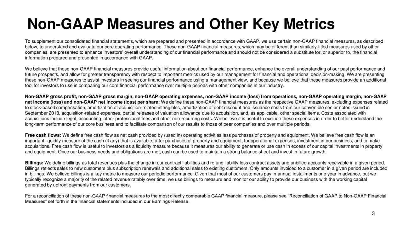To supplement our consolidated financial statements, which are prepared and presented in accordance with GAAP, we use certain non-GAAP financial measures, as described below, to understand and evaluate our core operating performance. These non-GAAP financial measures, which may be different than similarly-titled measures used by other companies, are presented to enhance investors' overall understanding of our financial performance and should not be considered a substitute for, or superior to, the financial information prepared and presented in accordance with GAAP. We believe that these non-GAAP financial measures provide useful information about our financial performance, enhance the overall understanding of our past performance and future prospects, and allow for greater transparency with respect to important metrics used by our management for financial and operational decision-making. We are presenting these non-GAAP measures to assist investors in seeing our financial performance using a management view, and because we believe that these measures provide an additional tool for investors to use in comparing our core financial performance over multiple periods with other companies in our industry. Non-GAAP gross profit, non-GAAP gross margin, non-GAAP operating expenses, non-GAAP income (loss) from operations, non-GAAP operating margin, non-GAAP net income (loss) and non-GAAP net income (loss) per share: We define these non-GAAP financial measures as the respective GAAP measures, excluding expenses related to stock-based compensation, amortization of acquisition-related intangibles, amortization of debt discount and issuance costs from our convertible senior notes issued in September 2018, acquisition-related expenses, partial releases of valuation allowance due to acquisition, and, as applicable, other special items. Costs associated with acquisitions include legal, accounting, other professional fees and other non-recurring costs. We believe it is useful to excl