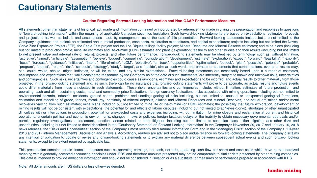 """Caution Regarding Forward-Looking Information and Non-GAAP Performance Measures All statements, other than statements of historical fact, made and information contained or incorporated by reference in or made in giving this presentation and responses to questions is """"forward-looking information"""" within the meaning of applicable Canadian securities legislation. Such forward-looking statements are based on expectations, estimates, forecasts and projections as well as beliefs and assumptions made by management, as of the date of this presentation. Forward-looking statements include but are not limited to the Company's guidance and outlook on estimated annual metal production, cash costs, exploration expenditures, and capital expenditures; projects including but not limited the Neves- Corvo Zinc Expansion Project (ZEP), the Eagle East project and the Los Diques tailings facility project; Mineral Resource and Mineral Reserve estimates; and mine plans (including but not limited to production profile, mine life estimates and life-of-mine (LOM) estimates and plans); exploration; feasibility and other studies and their results (including but not limited to net present value and internal rate of return); projects; and other future performance. Forward-looking statements may be identified by terminology such as, without limitation, """"accretive"""", """"aimed"""", """"anticipate"""", """"assumption"""", """"believe"""", """"budget"""", """"compelling"""", """"consideration"""", """"development"""", """"estimate"""", """"exploration"""", """"expect"""", """"forward"""", """"feasibility"""", """"flexibility"""", """"focus"""", """"forecast"""", """"guidance"""", """"initiative"""", """"intend"""", """"life-of-mine"""", """"LOM"""", """"objective"""", """"on track"""", """"opportunities"""", """"optimization"""", """"outlook"""", """"plan"""", """"possible"""", """"potential"""" """"probable"""", """"program"""", """"project"""", """"return"""", """"risk"""", """"schedule"""", """"strategy"""", """"study"""", """"target"""", and """"upside"""", similar such words and phrases or statements that certain actions, events or results may, can, could, would, should, might, indicates, or will be taken, and any similar exp"""