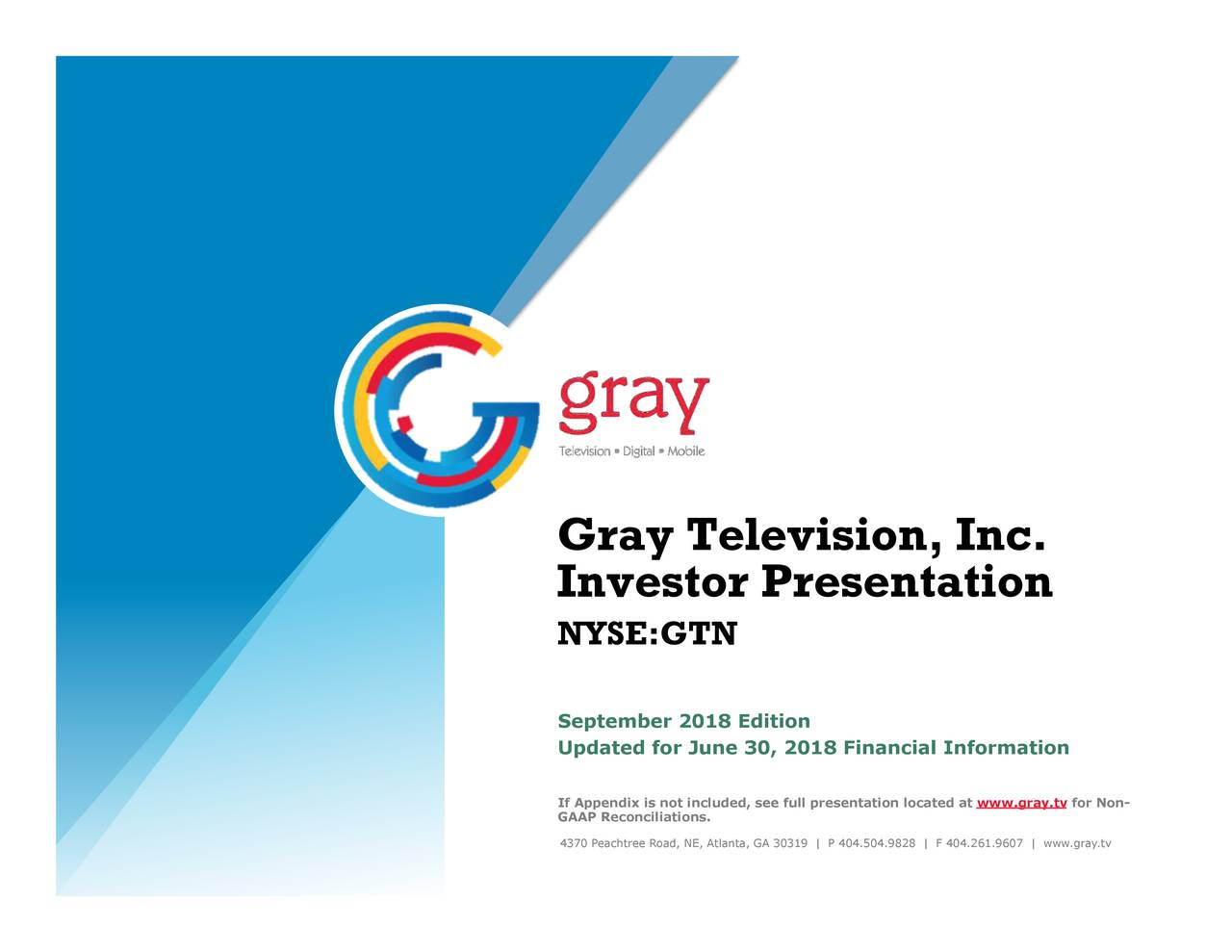 Investor Presentation NYSE:GTN September 2018 Edition Updated for June 30, 2018 Financial Information GAAP Reconciliations.cluded, see full presentation located at www.gray.tv for Non- 4370 Peachtree Road, NE, Atlanta, GA 30319   P 404.504.9828   F 404.261.9607   www.gray.tv 1