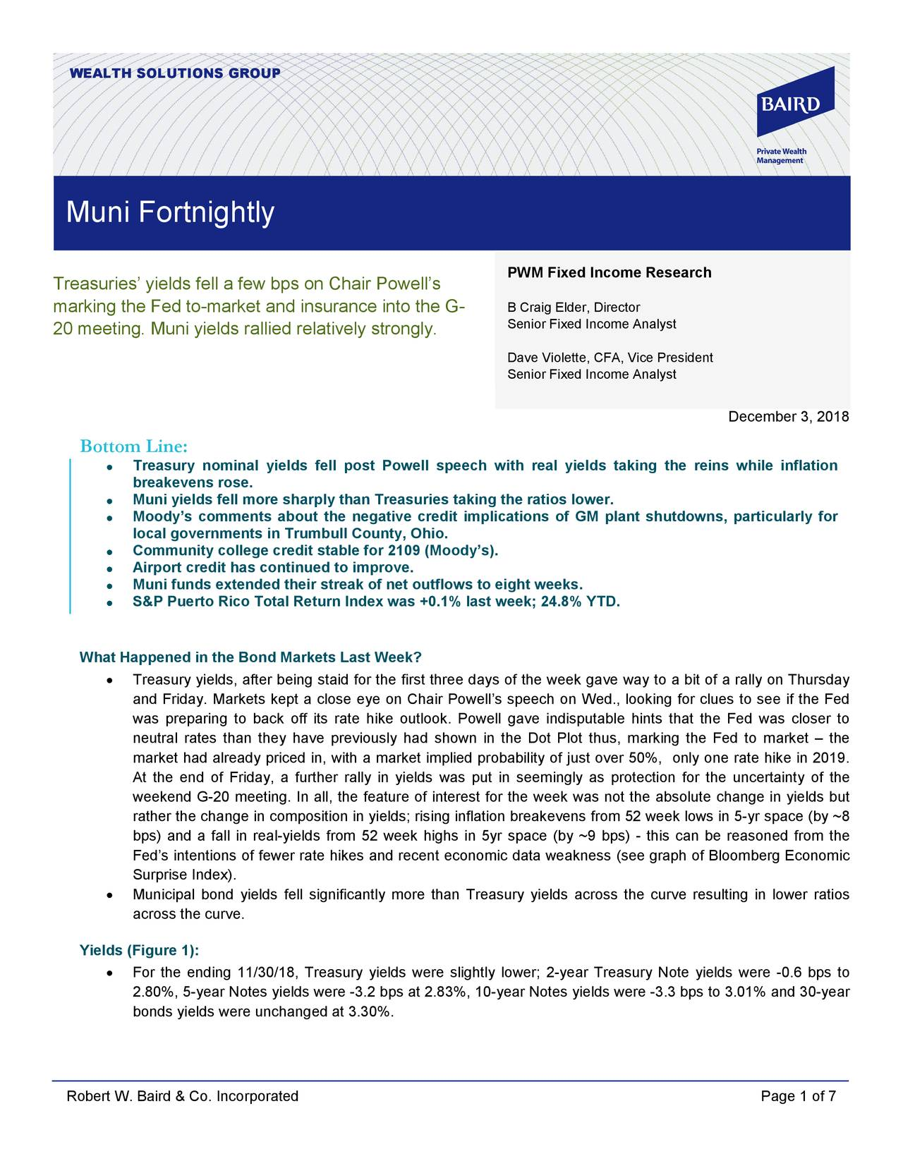 Muni Fortnightly PWM Fixed Income Research Treasuries' yields fell a few bps on Chair Powell's marking the Fed to-market and insurance into the G- B Craig Elder, Director David N. Violette, CFA, Vice President 20 meeting. Muni yields rallied relatively strongly. Senior Fixed Income Analyst Dave Violette, CFA, Vice President Senior Fixed Income Analyst December 3, 2018 Bottom Line: • Treasury nominal yields fell post Powell speech with real yields taking the reins while inflation breakevens rose. • Muni yields fell more sharply than Treasuries taking the ratios lower. Moody's comments about the negative credit implications of GM plant shutdowns, particularly for • local governments in Trumbull County, Ohio. • Community college credit stable for 2109 (Moody's). • Airport credit has continued to improve. • Muni funds extended their streak of net outflows to eight weeks. • S&P Puerto Rico Total Return Index was +0.1% last week; 24.8% YTD. What Happened in the Bond Markets Last Week? • Treasury yields, after being staid for the first three days of the week gave way to a bit of a rally on Thursday and Friday. Markets kept a close eye on Chair Powell's speech on Wed., looking for clues to see if the Fed was preparing to back off its rate hike outlook. Powell gave indisputable hints that the Fed was closer to neutral rates than they have previously had shown in the Dot Plot thus, marking the Fed to market – the market had already priced in, with a market implied probability of just over 50%, only one rate hike in 2019. At the end of Friday, a further rally in yields was put in seemingly as protection for the uncertainty of the weekend G-20 meeting. In all, the feature of interest for the week was not the absolute change in yields but rather the change in composition in yields; rising inflation breakevens from 52 week lows in 5- yr space (by ~8 bps) and a fall in real -yields from 52 week highs in 5 yr space (by ~9 bps) - this can be reasoned from the Fed's intentions of few