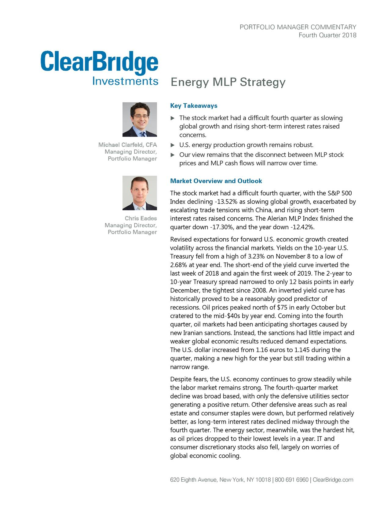Fourth Quarter 2018 Energy MLP Strategy Key Takeaways  The stock market had a difficult fourth quarter as slowing global growth and rising short-term interest rates raised concerns. Michael Clarfeld, CFA  U.S. energy production growth remains robust. Managing Director, Portfolio Manager  Our view remains that the disconnect between MLP stock prices and MLP cash flows will narrow over time . Market Overview and Outlook The stock market had a difficult fourth quarter, with the S&P 500 Index declining -13.52% as slowing global growth, exacerbated by escalating trade tensions with China, and rising short-term Chris Eades interest rates raised concerns. The Alerian MLP Index finished the Managing Director, quarter down -17.30%, and the year down -12.42%. Portfolio Manager Revised expectations for forward U.S. economic growth created volatility across the financial markets. Yields on the 10-year U.S. Treasury fell from a high of 3.23% on November 8 to a low of 2.68% at year end. The short-end of the yield curve inverted the last week of 2018 and again the first week of 2019. The 2-year to 10-year Treasury spread narrowed to only 12 basis points in early December, the tightest since 2008. An inverted yield curve has historically proved to be a reasonably good predictor of recessions. Oil prices peaked north of $75 in early October but cratered to the mid-$40s by year end. Coming into the fourth quarter, oil markets had been anticipating shortages caused by new Iranian sanctions. Instead, the sanctions had little impact and weaker global economic results reduced demand expectations. The U.S. dollar increased from 1.16 euros to 1.145 during the quarter, making a new high for the year but still trading within a narrow range. Despite fears, the U.S. economy continues to grow steadily while the labor market remains strong. The fourth-quarter market decline was broad based, with only the defensive utilities sector generating a positive return. Other defensive areas such as real estate and consumer staples were down, but performed relatively better, as long-term interest rates declined midway through the fourth quarter. The energy sector, meanwhile, was the hardest hit, as oil prices dropped to their lowest levels in a year. IT and consumer discretionary stocks also fell, largely on worries of global economic cooling. 620 Eighth Avenue, New York, NY 10018 | 800 691 6960 | ClearBridge.com