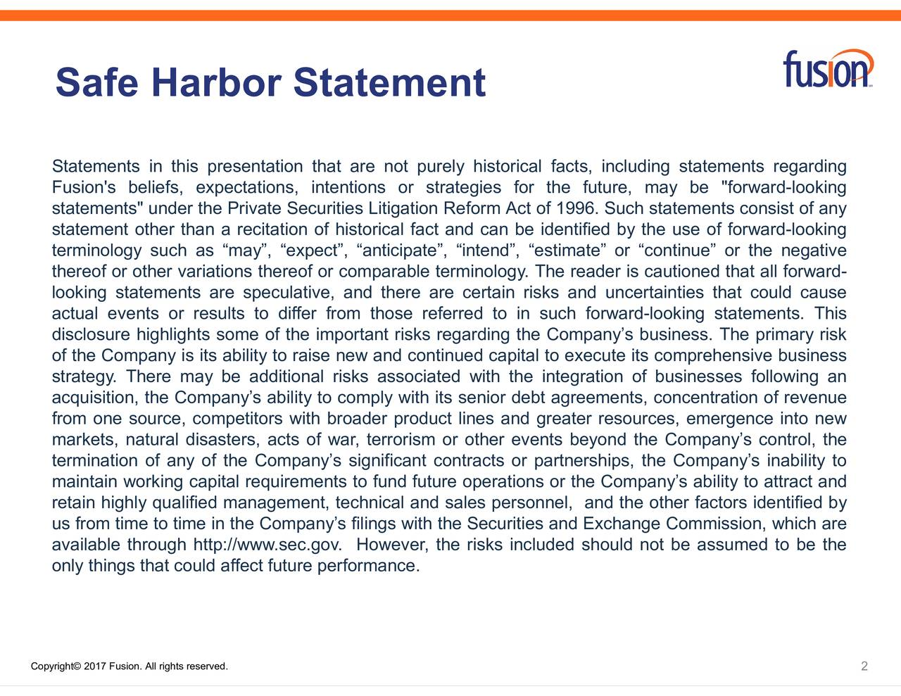 uncrward-looking statements. This tified by the use of forterbeyond the Companys control, the facts, including statemeo execute its comprehensive businessys inability to of 1996. Such statements bt agreements, concentration of revenuessumed to be the y. The reader is cautioned tions or the Companys ability to attract and Safe HarboStatements in this presentation that are not purely historicalfcetrnneitdintrikssa Copyright 2017 Fusion. All rights reserved.