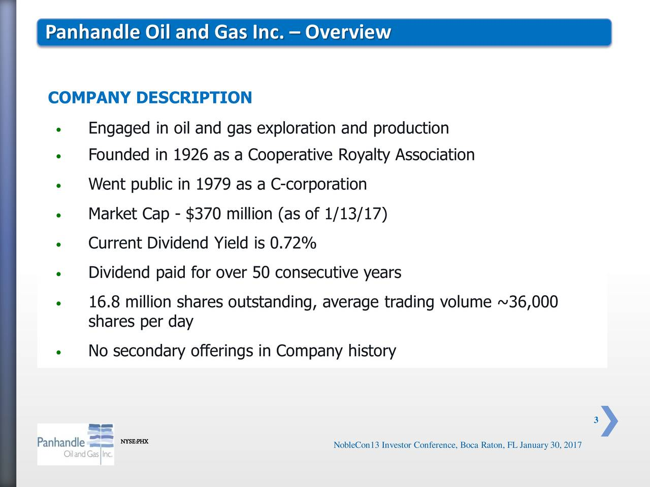 COMPANY DESCRIPTION Engaged in oil and gas exploration and production Founded in 1926 as a Cooperative Royalty Association Went public in 1979 as a C-corporation Market Cap - $370 million (as of 1/13/17) Current Dividend Yield is 0.72% Dividend paid for over 50 consecutive years 16.8 million shares outstanding, average trading volume ~36,000 shares per day No secondary offerings in Company history 3 NYSE:PHX NobleCon13 Investor Conference, Boca Raton, FL January30, 2017