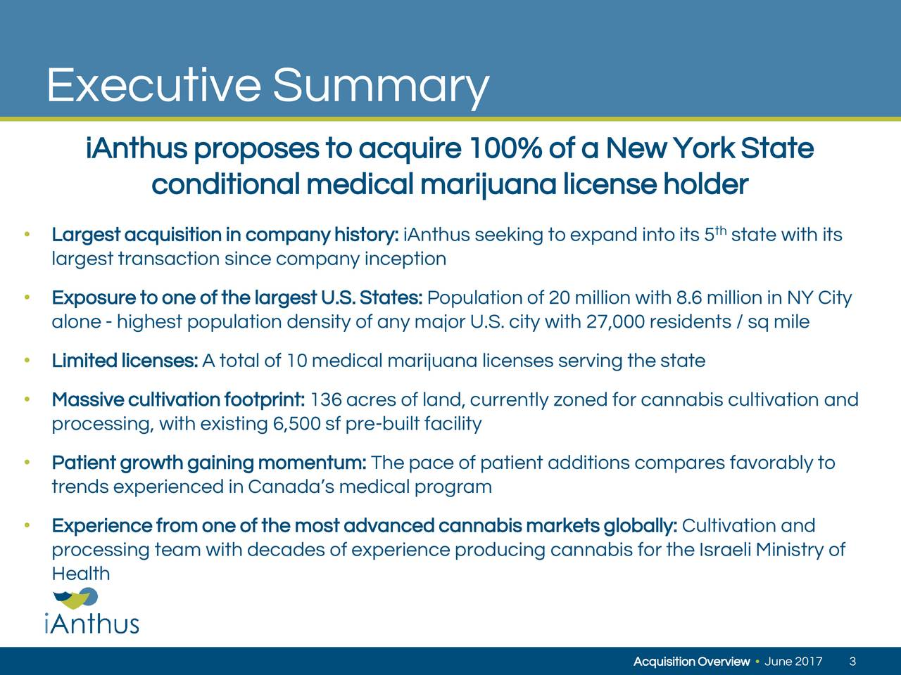 iAnthus proposes to acquire100% of a New York State conditionalmedical marijuanalicenseholder th Largestacquisition in companyhistory: iAnthus seeking to expand into its 5 state with its largest transaction since company inception Exposure to one of the largest U.S. States: Population of 20 million with 8.6 million in NY City alone - highest population density of any major U.S. city with 27,000 residents / sq mile Limited licenses: A total of 10 medical marijuana licenses serving the state Massivecultivation footprint: 136 acres of land, currently zoned for cannabis cultivation and processing, with existing 6,500 sf pre-built facility Patient growth gainingmomentum: The pace of patient additions compares favorably to trends experienced in Canadas medical program Experiencefrom one of the most advancedcannabis marketsglobally: Cultivation and processing team with decades of experience producing cannabis for the Israeli Ministry of Health