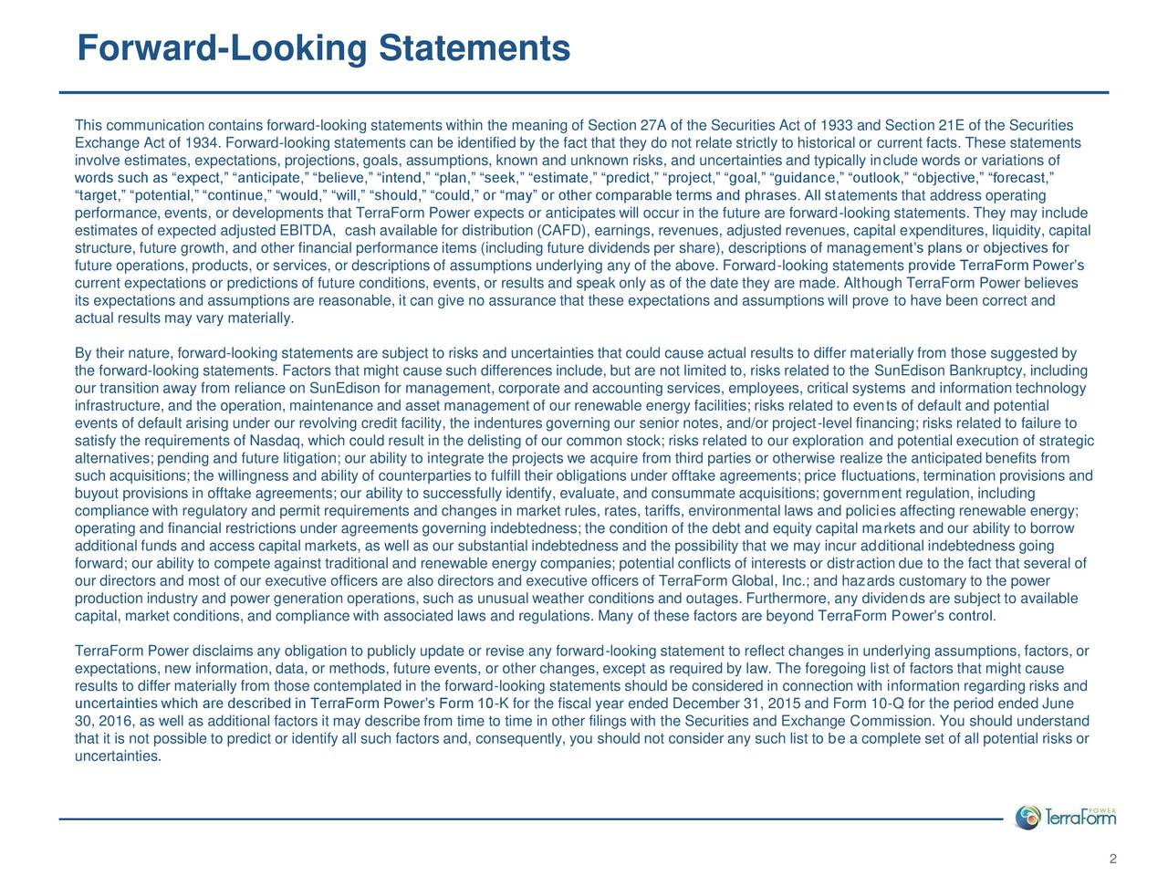 This communication contains forward-looking statements within the meaning of Section 27A of the Securities Act of 1933 and Section 21E of the Securities Exchange Act of 1934. Forward-looking statements can be identified by the fact that they do not relate strictly to historical or current facts. These statements involve estimates, expectations, projections, goals, assumptions, known and unknown risks, and uncertainties and typically include words or variations of words such as expect, anticipate, believe, intend, plan, seek, estimate, predict, project, goal, guidance, outlook, objective, forecast, target, potential, continue, would, will, should, could, or may or other comparable terms and phrases. All statements that address operating performance, events, or developments that TerraForm Power expects or anticipates will occur in the future are forward-looking statements. They may include estimates of expected adjusted EBITDA, cash available for distribution (CAFD), earnings, revenues, adjusted revenues, capital expenditures, liquidity, capital structure, future growth, and other financial performance items (including future dividends per share), descriptions of managements plans or objectives for future operations, products, or services, or descriptions of assumptions underlying any of the above. Forward-looking statements provide TerraForm Powers current expectations or predictions of future conditions, events, or results and speak only as of the date they are made. Although TerraForm Power believes its expectations and assumptions are reasonable, it can give no assurance that these expectations and assumptions will prove to have been correct and actual results may vary materially. By their nature, forward-looking statements are subject to risks and uncertainties that could cause actual results to differ materially from those suggested by the forward-looking statements. Factors that might cause such differences include, but are not limited to, risks related to the SunEdison Bankruptcy, including our transition away from reliance on SunEdison for management, corporate and accounting services, employees, critical systems and information technology infrastructure, and the operation, maintenance and asset management of our renewable energy facilities; risks related to events of default and potential events of default arising under our revolving credit facility, the indentures governing our senior notes, and/or project-level financing; risks related to failure to satisfy the requirements of Nasdaq, which could result in the delisting of our common stock; risks related to our exploration and potential execution of strategic alternatives; pending and future litigation; our ability to integrate the projects we acquire from third parties or otherwise realize the anticipated benefits from such acquisitions; the willingness and ability of counterparties to fulfill their obligations under offtake agreements; price fluctuations, termination provisions and buyout provisions in offtake agreements; our ability to successfully identify, evaluate, and consummate acquisitions; government regulation, including compliance with regulatory and permit requirements and changes in market rules, rates, tariffs, environmental laws and policies affecting renewable energy; operating and financial restrictions under agreements governing indebtedness; the condition of the debt and equity capital markets and our ability to borrow additional funds and access capital markets, as well as our substantial indebtedness and the possibility that we may incur additional indebtedness going forward; our ability to compete against traditional and renewable energy companies; potential conflicts of interests or distraction due to the fact that several of our directors and most of our executive officers are also directors and executive officers of TerraForm Global, Inc.; and hazards customary to the power production industry and power generation operations, such as unusual weather conditions and outages. Furthermore, any dividends are subject to available capital, market conditions, and compliance with associated laws and regulations. Many of these factors are beyond TerraForm Powers control. TerraForm Power disclaims any obligation to publicly update or revise any forward-looking statement to reflect changes in underlying assumptions, factors, or expectations, new information, data, or methods, future events, or other changes, except as required by law. The foregoing list of factors that might cause results to differ materially from those contemplated in the forward-looking statements should be considered in connection with information regarding risks and uncertainties which are described in TerraForm Powers Form 10-K for the fiscal year ended December 31, 2015 and Form 10-Q for the period ended June 30, 2016, as well as additional factors it may describe from time to time in other filings with the Securities and Exchange Commission. You should understand that it is not possible to predict or identify all such factors and, consequently, you should not consider any such list to be a complete set of all potential risks or uncertainties. 2