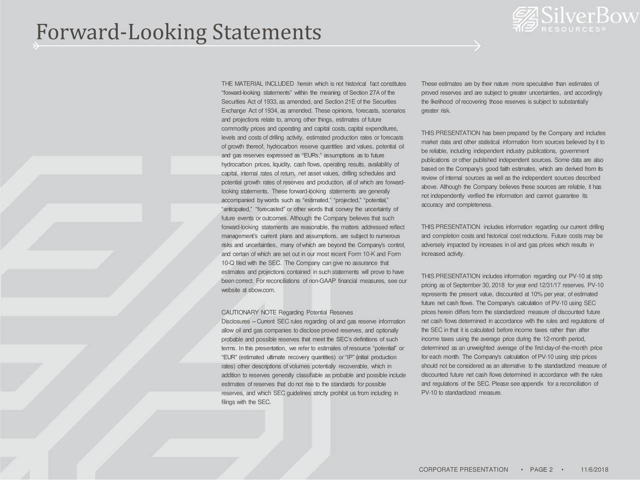 """THE MATERIAL INCLUDED herein which is not historical fact constitutes These estimates are by their nature more speculative than estimates of """"forward-looking statements"""" within the meaning of Section 27Aof the proved reserves and are subject to greater uncertainties, and accordingly Securities Act of 1933, as amended, and Section 21E of the Securities the likelihood of recovering those reserves is subject to substantially Exchange Act of 1934, as amended. These opinions, forecasts, scenarios greater risk. and projections relate to, among other things, estimates of future commodity prices and operating and capital costs, capital expenditures, THIS PRESENTATION has been prepared by the Company and includes levels and costs of drilling activity, estimated production rates or forecasts market data and other statistical information from sources believed by it to of growth thereof, hydrocarbon reserve quantities and values, potential oil be reliable, including independent industry publications, government and gas reserves expressed as """"EURs,"""" assumptions as to future publications or other published independent sources. Some data are also hydrocarbon prices, liquidity, cash flows, operating results, availability of capital, internal rates of return, net asset values, drilling schedules and based on the Company's good faith estimates, which are derived from its review of internal sources as well as the independent sources described potential growth rates of reserves and production, all of which are forward- above. Although the Company believes these sources are reliable, it has looking statements. These forward-looking statements are generally not independently verified the information and cannot guarantee its accompanied by words such as """"estimated,"""" """"projected,"""" """"potential,"""" accuracy and completeness. """"anticipated,"""" """"forecasted"""" or other words that convey the uncertainty of future events or outcomes. Although the Company believes that such forward-looking statements are r"""