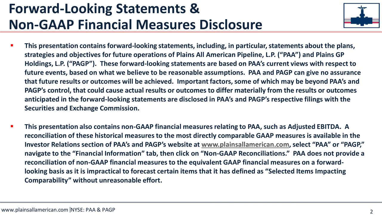 "Non-GAAP Financial Measures Disclosure  This presentationcontains forward-lookingstatements, including, in particular,statementsabout the plans, strategiesand objectives for futureoperationsof Plains All AmericanPipeline, L.P. (""PAA"") and Plains GP Holdings, L.P. (""PAGP""). Theseforward-looking statementsare basedon PAA's currentviews with respectto future events, based on what we believe to be reasonableassumptions. PAA and PAGP can give no assurance that futureresults or outcomes will be achieved. Importantfactors,some of which may be beyondPAA's and PAGP's control, that could cause actual results or outcomes to differ materially from the results or outcomes anticipatedin the forward-lookingstatementsare disclosed in PAA's and PAGP's respectivefilings with the Securities and Exchange Commission.  This presentationalso contains non-GAAP financialmeasures relatingto PAA, such as AdjustedEBITDA. A reconciliation of thesehistorical measures to the most directly comparableGAAP measures is available in the Investor Relationssection of PAA's and PAGP's websiteat www.plainsallamerican.com, select ""PAA"" or ""PAGP,"" navigateto the ""FinancialInformation""tab, then click on ""Non-GAAP Reconciliations."" PAA does not providea reconciliation of non-GAAP financialmeasures to the equivalentGAAP financial measureson a forward- looking basis as it is impractical to forecastcertain items that it has definedas ""SelectedItems Impacting Comparability"" withoutunreasonableeffort."