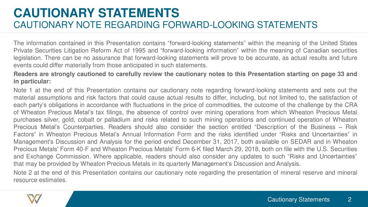 "CAUTIONARY NOTE REGARDING FORWARD-LOOKING STATEMENTS The information contained in this Presentation contains ""forward-looking statements"" within the meaning of the United States Private Securities Litigation Reform Act of 1995 and ""forward-looking information"" within the meaning of Canadian securities legislation. There can be no assurance that forward-looking statements will prove to be accurate, as actual results and future events could differ materially from those anticipated in such statements. Readers are strongly cautioned to carefully review the cautionary notes to this Presentation starting on page 33 and in particular: Note 1 at the end of this Presentation contains our cautionary note regarding forward-looking statements and sets out the material assumptions and risk factors that could cause actual results to differ, including, but not limited to, the satisfaction of each party's obligations in accordance with fluctuations in the price of commodities, the outcome of the challenge by the CRA of Wheaton Precious Metal's tax filings, the absence of control over mining operations from which Wheaton Precious Metal purchases silver, gold, cobalt or palladium and risks related to such mining operations and continued operation of Wheaton Precious Metal's Counterparties. Readers should also consider the section entitled ""Description of the Business – Risk Factors"" in Wheaton Precious Metal's Annual Information Form and the risks identified under ""Risks and Uncertainties"" in Management's Discussion and Analysis for the period ended December 31, 2017, both available on SEDAR and in Wheaton Precious Metals' Form 40-F and Wheaton Precious Metals' Form 6-K filed March 29, 2018, both on file with the U.S. Securities and Exchange Commission. Where applicable, readers should also consider any updates to such ""Risks and Uncertainties"" that may be provided by Wheaton Precious Metals in its quarterly Management's Discussion and Analysis. Note 2 at the end of this Presentation contains our cautionary note regarding the presentation of mineral reserve and mineral resource estimates. Cautionary Statements 2"