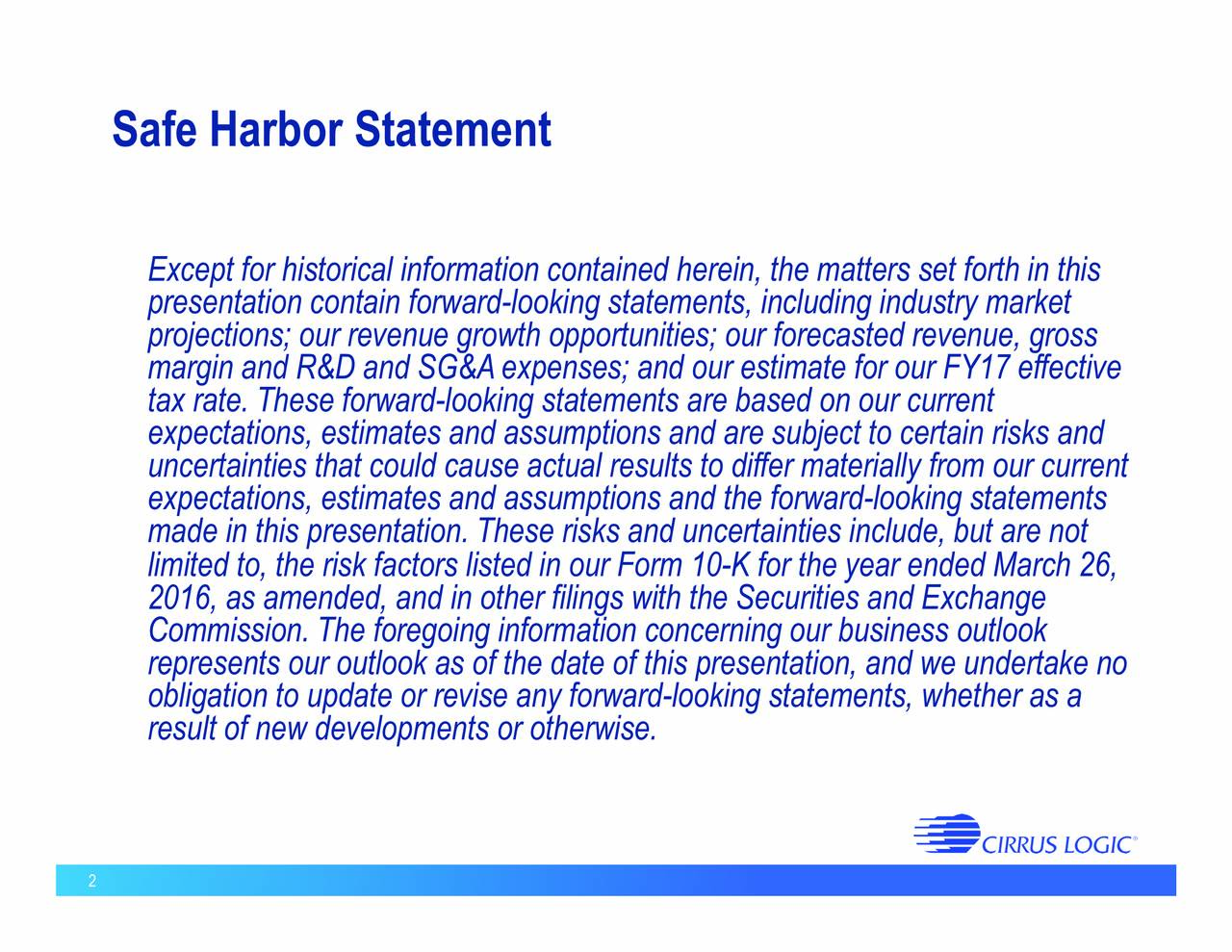 Except for historical information contained herein, the matters set forth in this presentation contain forward-looking statements, including industry market projections; our revenue growth opportunities; our forecasted revenue, gross margin and R&D and SG&Aexpenses; and our estimate for our FY17 effective tax rate. These forward-looking statements are based on our current expectations, estimates and assumptions and are subject to certain risks and expectations, estimates and assumptions and the forward-looking statementsr current made in this presentation. These risks and uncertainties include, but are not limited to, the risk factors listed in our Form 10-K for the year ended March 26, 2016, as amended, and in other filings with the Securities and Exchange Commission. The foregoing information concerning our business outlook represents our outlook as of the date of this presentation, and we undertake no obligation to update or revise any forward-looking statements, whether as a result of new developments or otherwise. 2