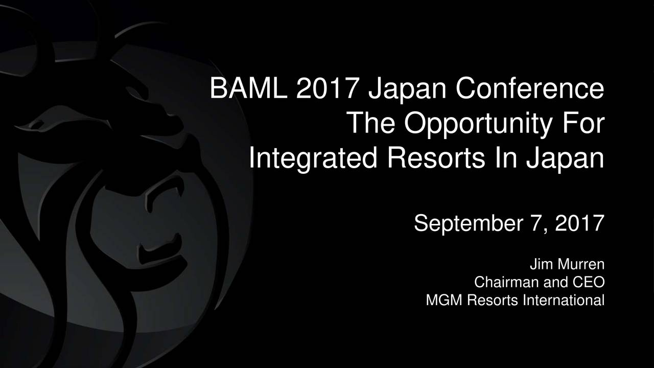 The Opportunity For Integrated Resorts In Japan September 7, 2017 Chairman and CEO MGM Resorts International