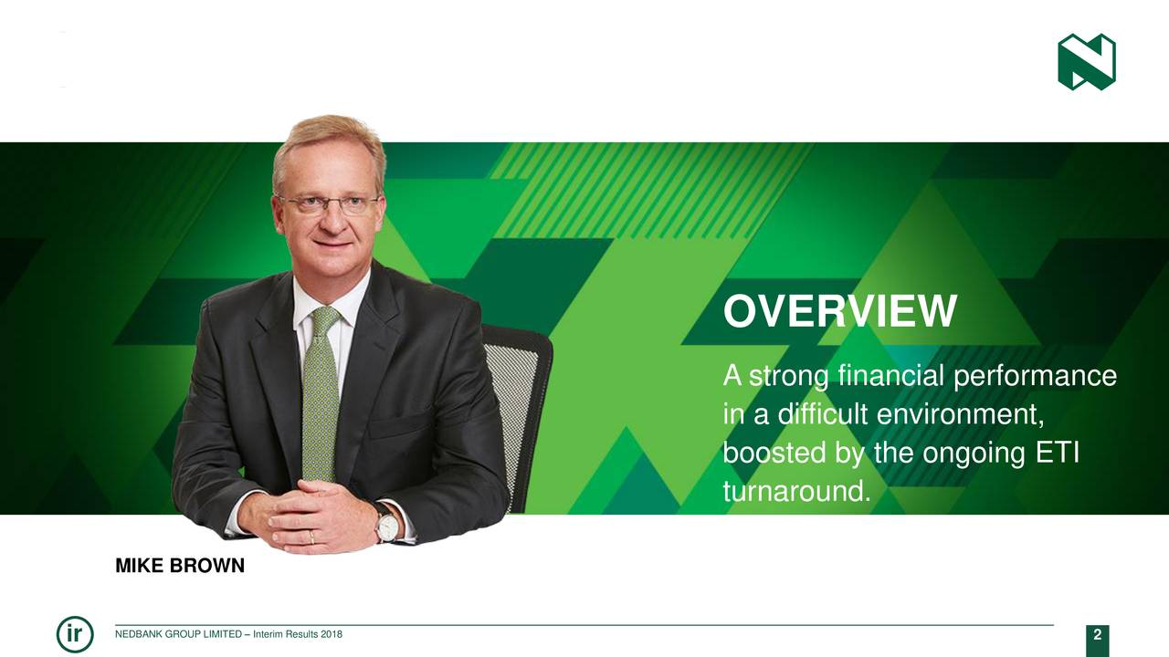 A strong financial performance in a difficult environment, boosted by the ongoing ETI turnaround. MIKE BROWN ir NEDBANK GROUP LIMITED – Interim Results 2018 2