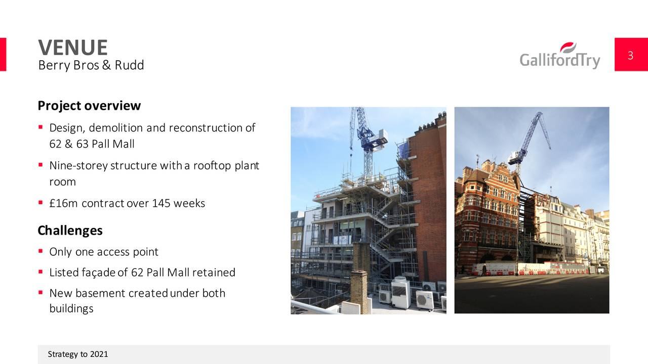 Berry Bros &  Rudd Project o verview Design, demolition r  construction of 62 & 63 Pall Mall Nine-storey structu  ith a rooftop plant room 16m contract over 145 weeks Challenges Only one access point Listed faade of 62 Pall Mall retained New basement created under both buildings Strategy to 2021