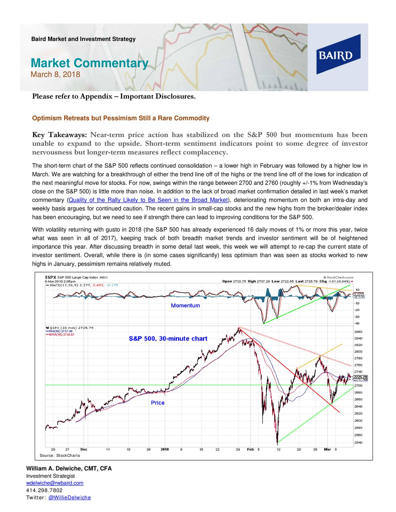 Market Commentary March 8, 2018 Please refer to Appendix – Important Disclosures. Optimism Retreats but Pessimism Still a Rare Commodity Key Takeaways : Near-term price action has stabilized on the S&P 500 but momentum has been unable to expand to the upside. Short -term sentiment indicators point to some degree of investor nervousness but longer-term measures reflect complacency. The short-term chart of the S&P 500 reflects continued consolidation – a lower high in February was followed by a higher low in March. We are watching for a break through of either the trend line off of the highs or the trend line off of the lows for indication of the next meaningful move for stocks. For now, swings within the range between 2700 and 2760 (roughly +/ -1% from Wednesday's close on the S&P 500) is little more than noise. In addition to the lack of broad market condetailed in last week's market commentary (Quality of the Rally Likely to Be Seen in the Broad Market), deteriorating momentum on both an intra-day and weekly basis argues for continued caution. The recent gains in small-cap stocks and the new highs from the broker/dealer index has been encouraging, but we need to see if strength there can lead to improving conditions for the S&P 500. With volatility returning with gusto in 2018 (the S&P 500 ha s already experienced 16 daily moves of 1% or more this year, twice what was seen in all of 2017), keeping track of both breadth market trends and investor sentiment will be of heightened importance this year. After discussing breadth in some detail leek, this week we will attempt to re-cap the current state of investor sentiment. Overall, while there is (in some cases significantly) less optimism than was seen as stocks worked to new highs in January, pessimism remains relatively muted. Source: StockCharts William A. Delwiche, CMT, CFA Investment Strategist wdelwiche@rwbaird.com 414.298.7802 Twitter: @WillieDelwiche