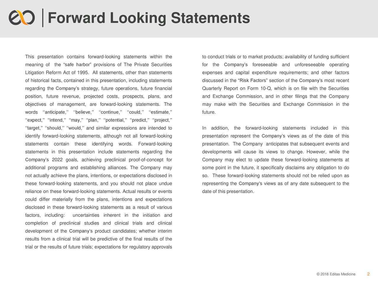 """This presentation contains forward-looking statements within the to conduct trials or to market products; availability of funding sufficient meaning of the """"safe harbor"""" provisions of The Private Securities for the Company's foreseeable and unforeseeable operating Litigation Reform Act of 1995. All statements, other than statements expenses and capital expenditure requirements; and other factors of historical facts, contained in this presentation, including statements discussed in the """"Risk Factors"""" section of the Company's most recent regarding the Company's strategy, future operations, future financial Quarterly Report on Form 10-Q, which is on file with the Securities position, future revenue, projected costs, prospects, plans, and and Exchange Commission, and in other filings that the Company objectives of management, are forward-looking statements. The may make with the Securities and Exchange Commission in the words ''anticipate,''''believe,'''continue,'' ''could,''''estimate,'' future. ''expect,'' ''intend,'' ''may,'' ''plan,'' ''potential,'' ''predict,'' ''project,'' ''target,'' ''should,'' ''would,'' and similar expressions are intended to In addition, the forward-looking statements included in this identify forward-looking statements, although not all forward-looking presentation represent the Company's views as of the date of this statements contain these identifying words. Forward-looking presentation. The Company anticipates that subsequent events and statements in this presentation include statements regarding the developments will cause its views to change. However, while the Company's 2022 goals, achieving preclinical proof-of-concept for Company may elect to update these forward-looking statements at additional programs and establishing alliances. The Company may some point in the future, it specifically disclaims any obligation to do not actually achieve the plans, intentions, or expectations disclosed in so. These forward-looking statements should"""