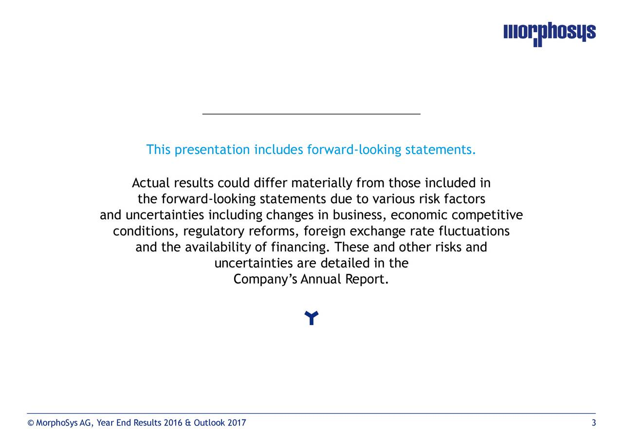 Actual results could differ materially from those included in the forward-looking statements due to various risk factors and uncertainties including changes in business, economic competitive conditions, regulatory reforms, foreign exchange rate fluctuations and the availability of financing. These and other risks and uncertainties are detailed in the Companys Annual Report. MorphoSys AG, Year End Results 2016 & Outlook 2017 3