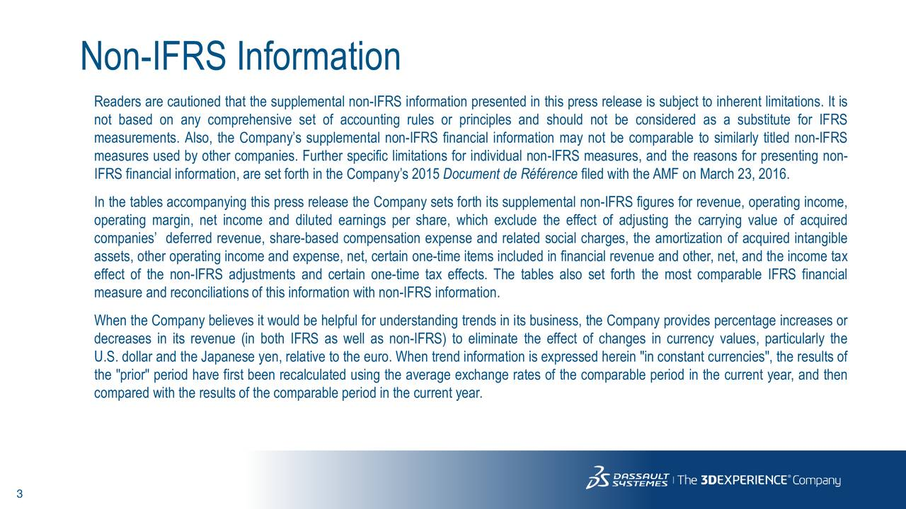 """Readers are cautioned that the supplemental non-IFRS information presented in this press release is subject to inherent limitations. It is not based on any comprehensive set of accounting rules or principles and should not be considered as a substitute for IFRS measurements. Also, the Companys supplemental non-IFRS financial information may not be comparable to similarly titled non-IFRS measures used by other companies. Further specific limitations for individual non-IFRS measures, and the reasons for presenting non- IFRS financial information, are set forth in the Companys 2015 Document de Rfrence filed with theAMF on March 23, 2016. In the tables accompanying this press release the Company sets forth its supplemental non-IFRS figures for revenue, operating income, operating margin, net income and diluted earnings per share, which exclude the effect of adjusting the carrying value of acquired companies deferred revenue, share-based compensation expense and related social charges, the amortization of acquired intangible assets, other operating income and expense, net, certain one-time items included in financial revenue and other, net, and the income tax effect of the non-IFRS adjustments and certain one-time tax effects. The tables also set forth the most comparable IFRS financial measure and reconciliations of this information with non-IFRS information. When the Company believes it would be helpful for understanding trends in its business, the Company provides percentage increases or decreases in its revenue (in both IFRS as well as non-IFRS) to eliminate the effect of changes in currency values, particularly the U.S. dollar and the Japanese yen, relative to the euro. When trend information is expressed herein """"in constant currencies"""", the results of the """"prior"""" period have first been recalculated using the average exchange rates of the comparable period in the current year, and then compared with the results of the comparable period in the current year. 3"""