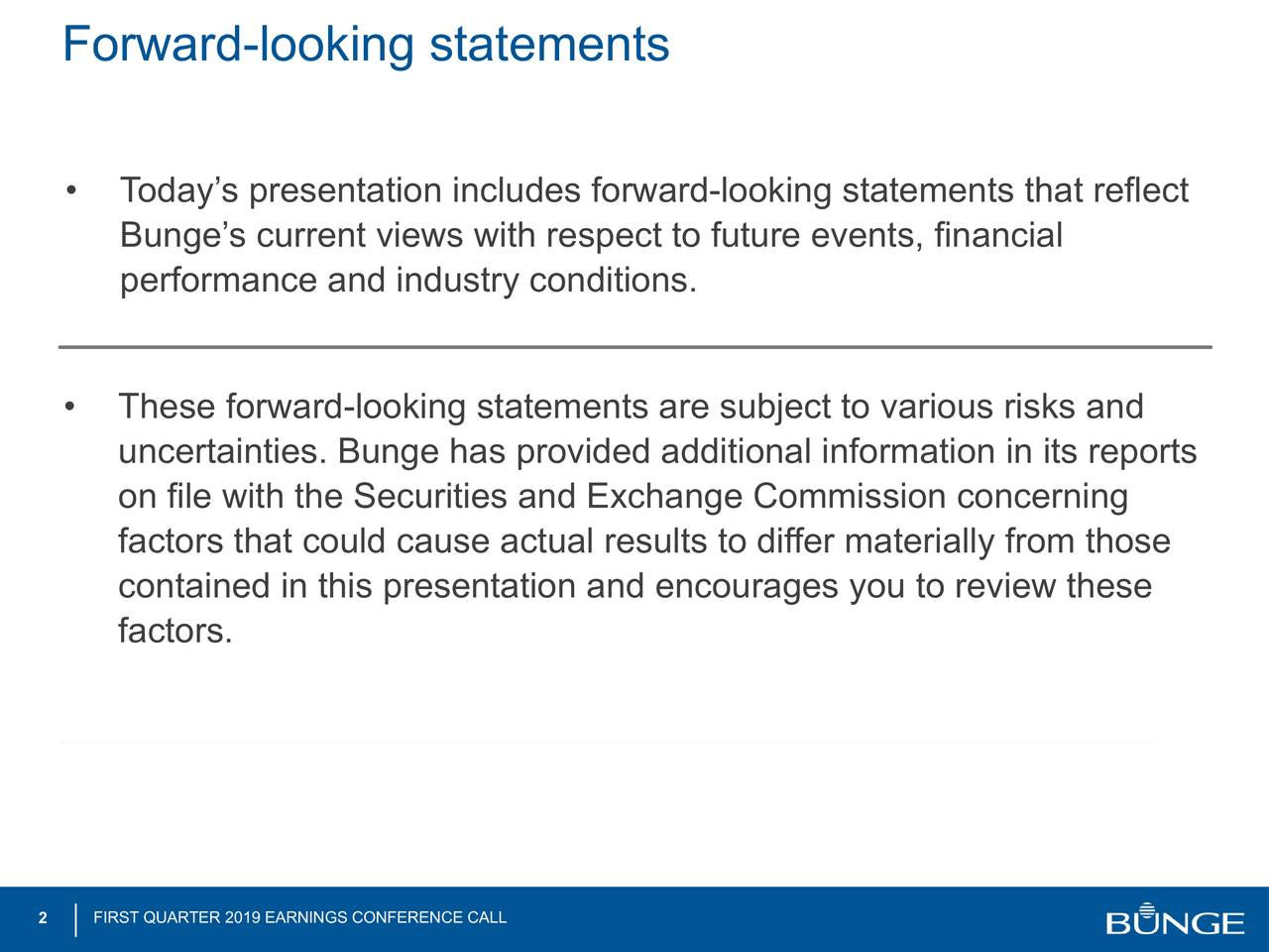 • Today's presentation includes forward-looking statements that reflect Bunge's current views with respect to future events, financial performance and industry conditions. • These forward-looking statements are s#2ject to various risks and uncertainties. Bunge has provided additional information in its reports on file with the Securities and Exchange Commission concerning factors that could cause actual results to differ materially from those contained in this presentation and encourages you to review these factors. 2 FIRST QUARTER 2019 EARNINGS CONFERENCE CALL