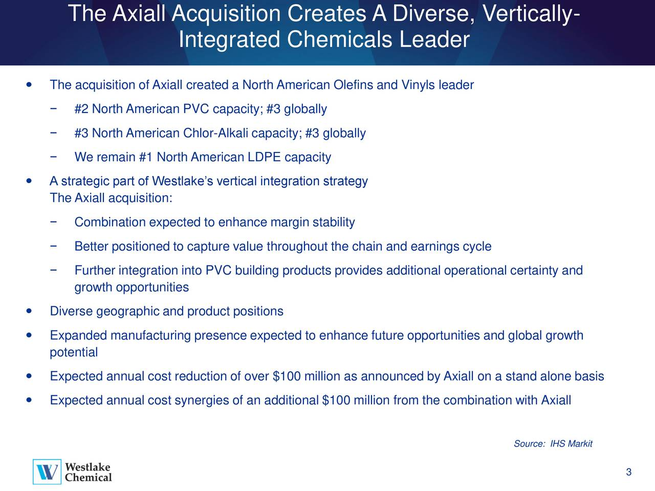 Integrated Chemicals Leader The acquisition of Axiall created a North American Olefins and Vinyls leader #2 North American PVC capacity; #3 globally #3 North American Chlor-Alkali capacity; #3 globally We remain #1 North American LDPE capacity A strategic part of Westlakes vertical integration strategy The Axiall acquisition: Combination expected to enhance margin stability Better positioned to capture value throughout the chain and earnings cycle Further integration into PVC building products provides additional operational certainty and growth opportunities Diverse geographic and product positions Expanded manufacturing presence expected to enhance future opportunities and global growth potential Expected annual cost reduction of over $100 million as announced by Axiall on a stand alone basis Expected annual cost synergies of an additional $100 million from the combination with Axiall Source: IHS Markit 3