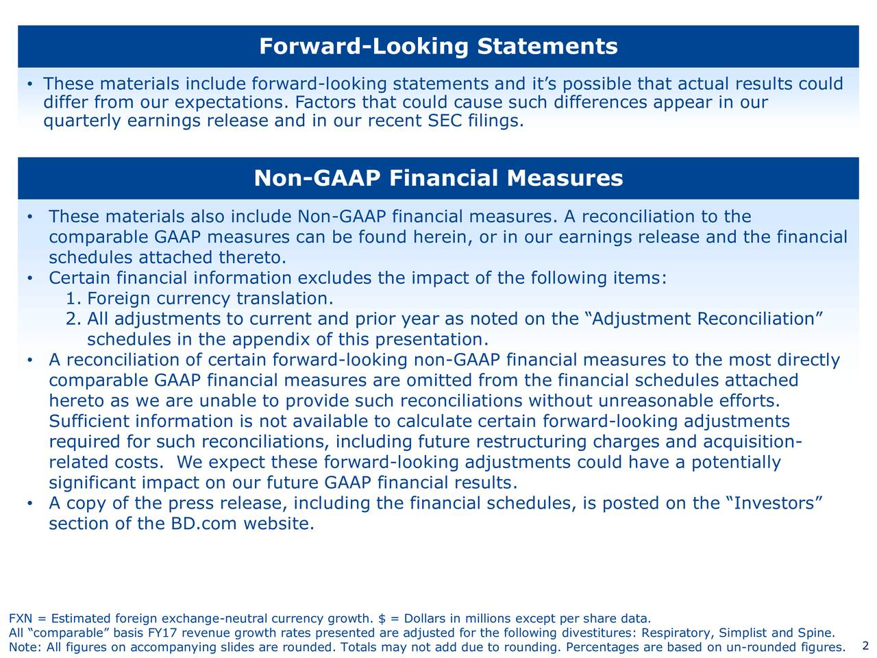These materials include forward-looking statements and its possible that actual results could differ from our expectations. Factors that could cause such differences appear in our quarterly earnings release and in our recent SEC filings. Non-GAAP Financial Measures These materials also include Non-GAAP financial measures. A reconciliation to the comparable GAAP measures can be found herein, or in our earnings release and the financial schedules attached thereto. Certain financial information excludes the impact of the following items: 1. Foreign currency translation. 2. All adjustments to current and prior year as noted on the Adjustment Reconciliation schedules in the appendix of this presentation. A reconciliation of certain forward-looking non-GAAP financial measures to the most directly comparable GAAP financial measures are omitted from the financial schedules attached hereto as we are unable to provide such reconciliations without unreasonable efforts. Sufficient information is not available to calculate certain forward-looking adjustments required for such reconciliations, including future restructuring charges and acquisition- related costs. We expect these forward-looking adjustments could have a potentially significant impact on our future GAAP financial results. A copy of the press release, including the financial schedules, is posted on the Investors section of the BD.com website. FXN = Estimated foreign exchange-neutral currency growth. $ = Dollars in millions except per share data. All comparable basis FY17 revenue growth rates presented are adjusted for the following divestitures:2Respiratory, Simplist and Spine.